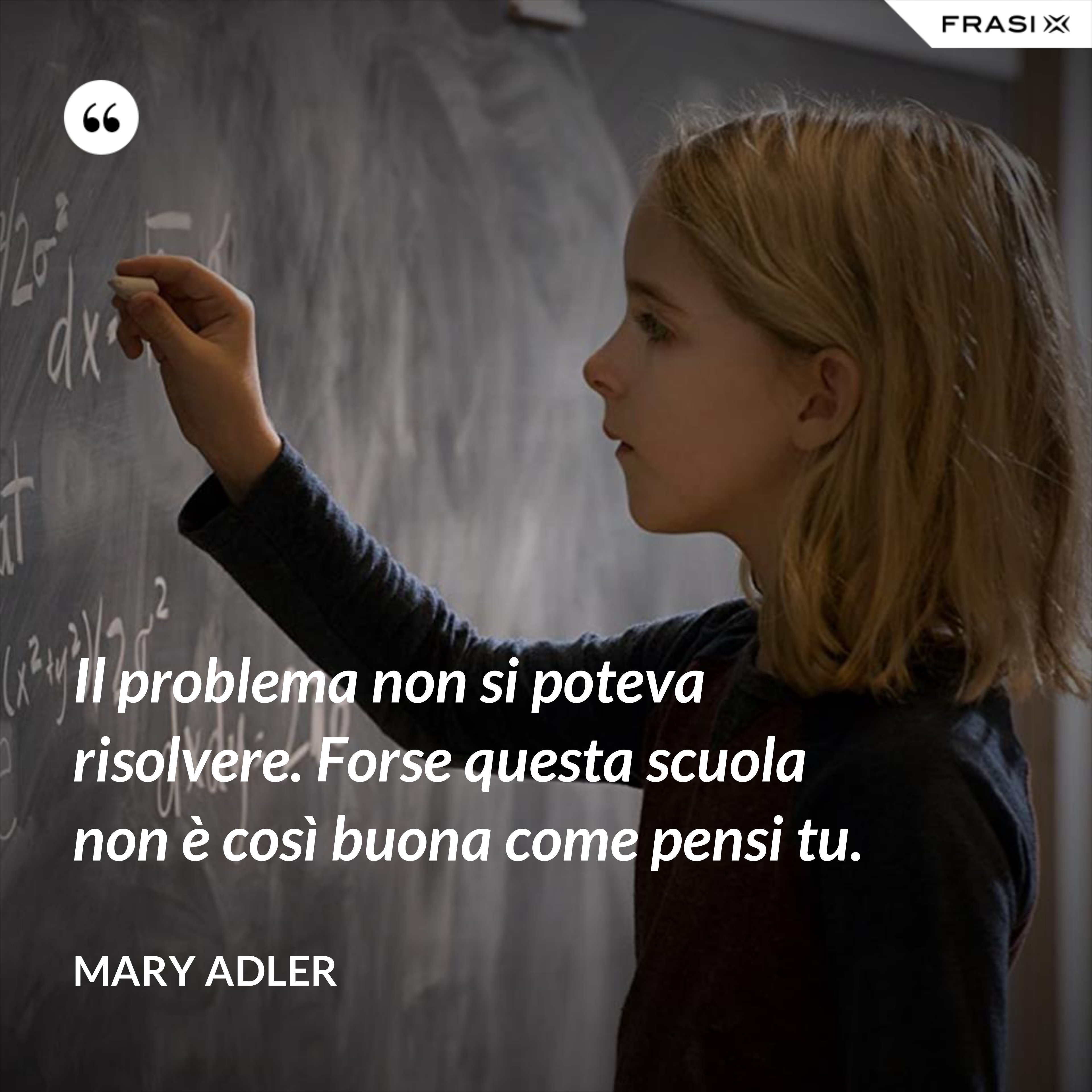 Il problema non si poteva risolvere. Forse questa scuola non è così buona come pensi tu. - Mary Adler