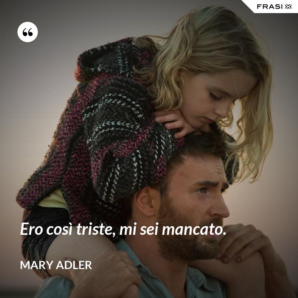 Ero così triste, mi sei mancato. - Mary Adler