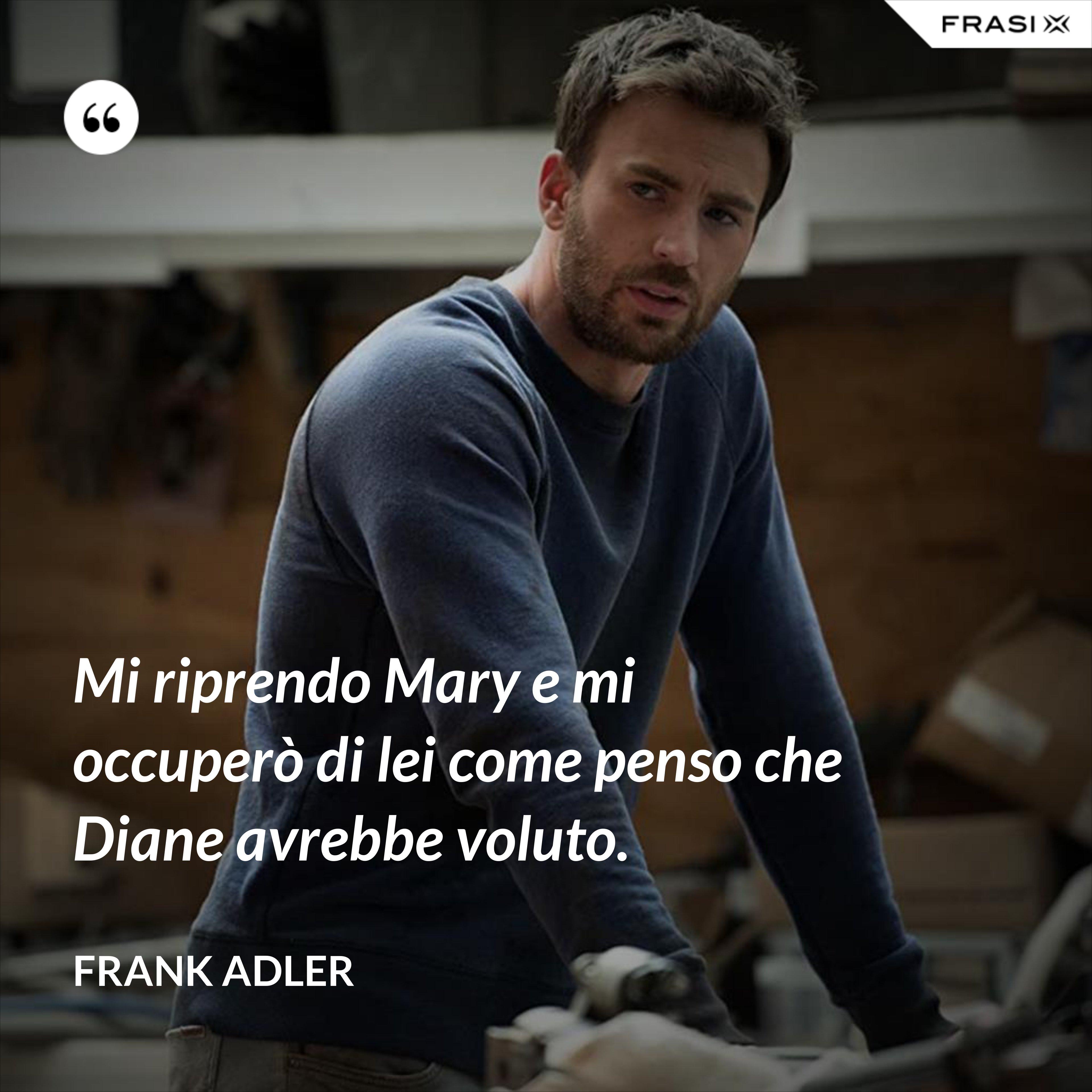 Mi riprendo Mary e mi occuperò di lei come penso che Diane avrebbe voluto. - Frank Adler
