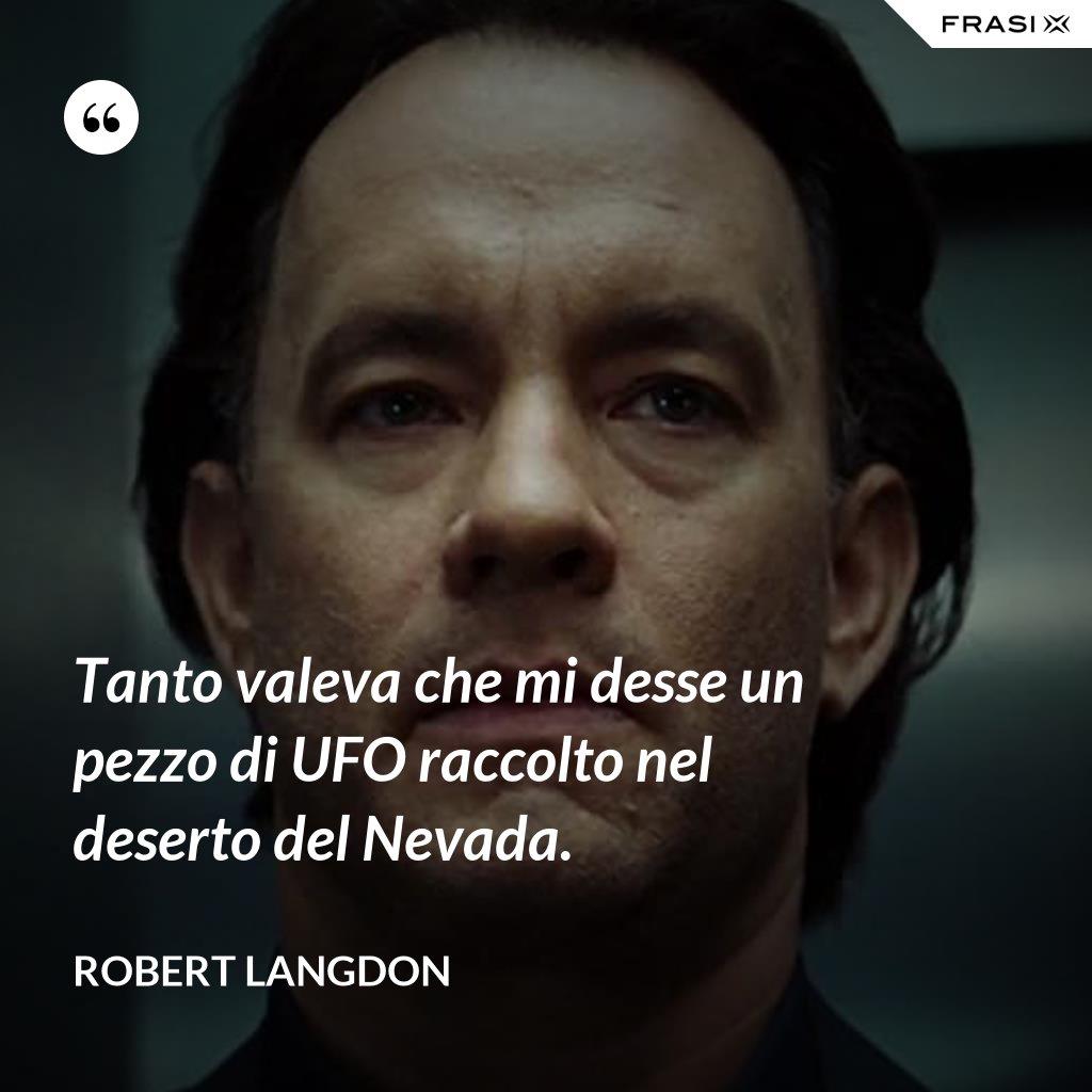 Tanto valeva che mi desse un pezzo di UFO raccolto nel deserto del Nevada. - Robert Langdon
