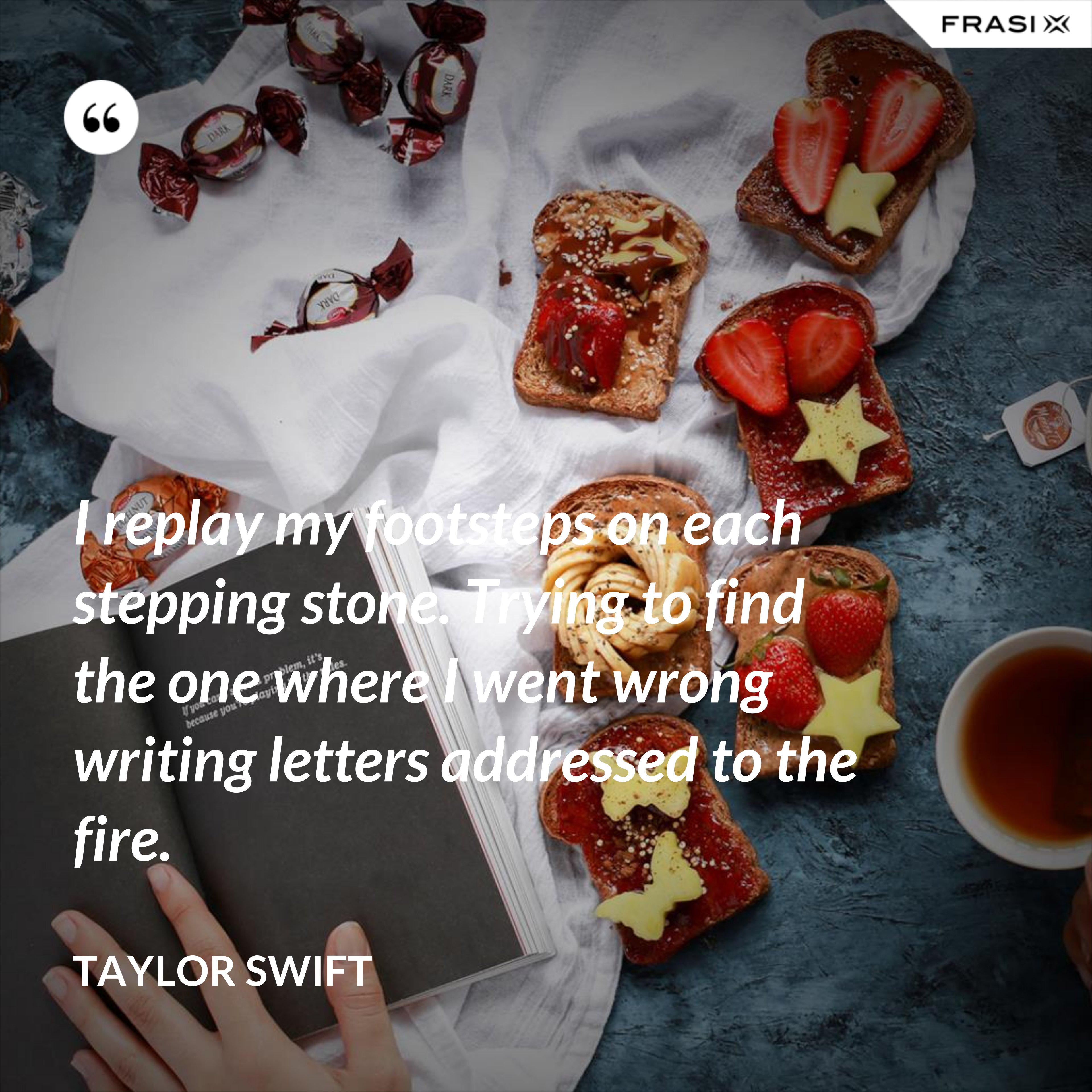 I replay my footsteps on each stepping stone. Trying to find the one where I went wrong writing letters addressed to the fire. - Taylor Swift