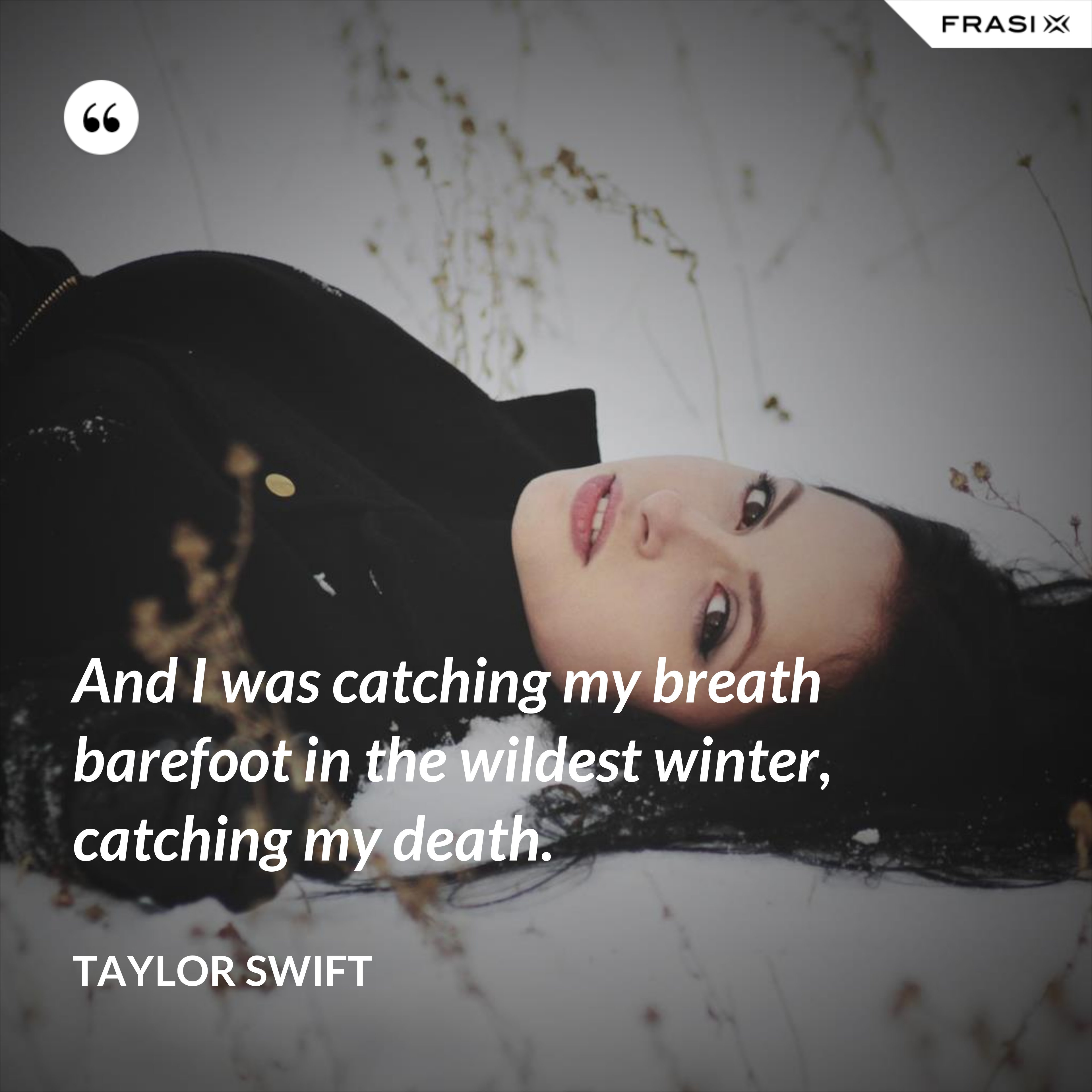 And I was catching my breath barefoot in the wildest winter, catching my death. - Taylor Swift