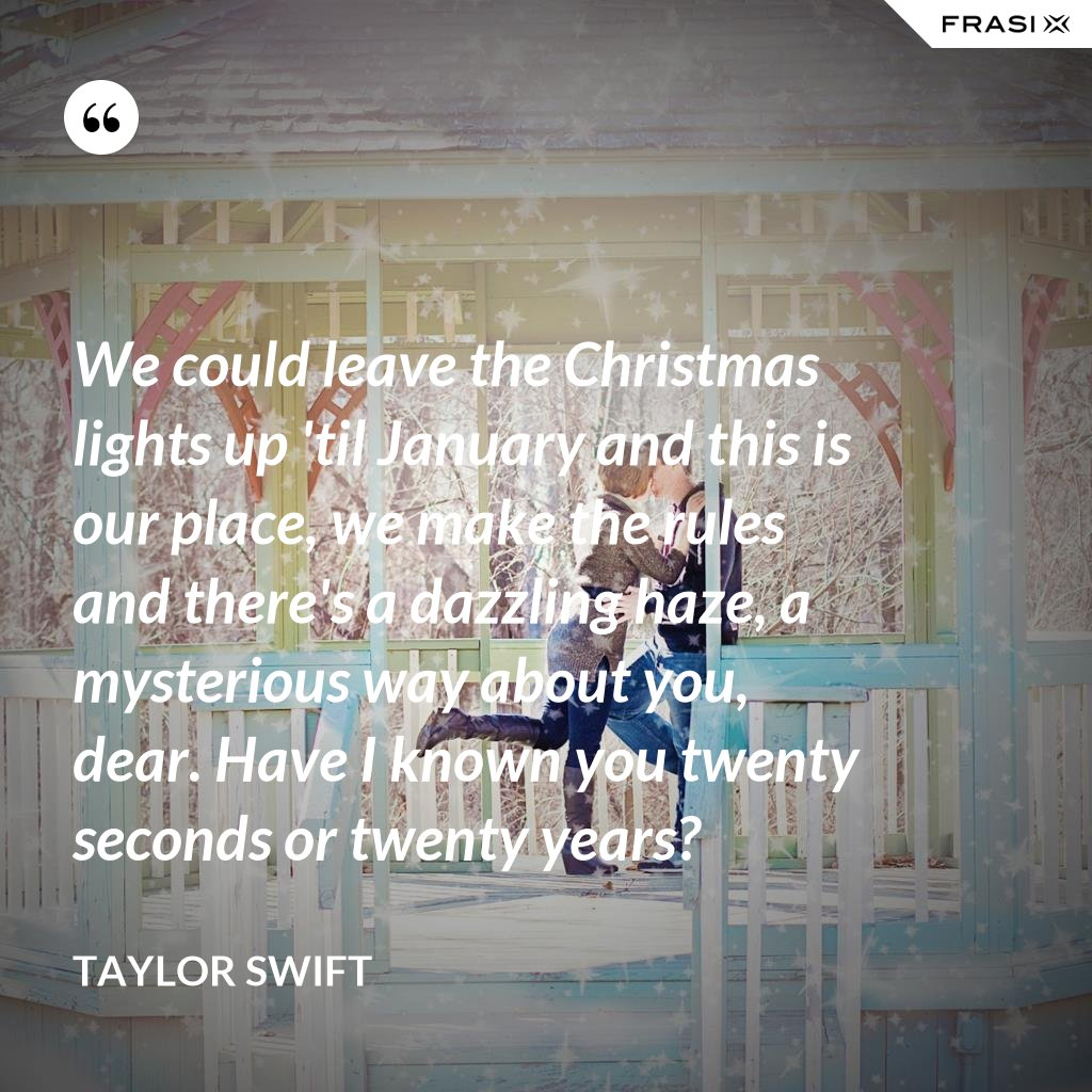 We could leave the Christmas lights up 'til January and this is our place, we make the rules and there's a dazzling haze, a mysterious way about you, dear. Have I known you twenty seconds or twenty years? - Taylor Swift
