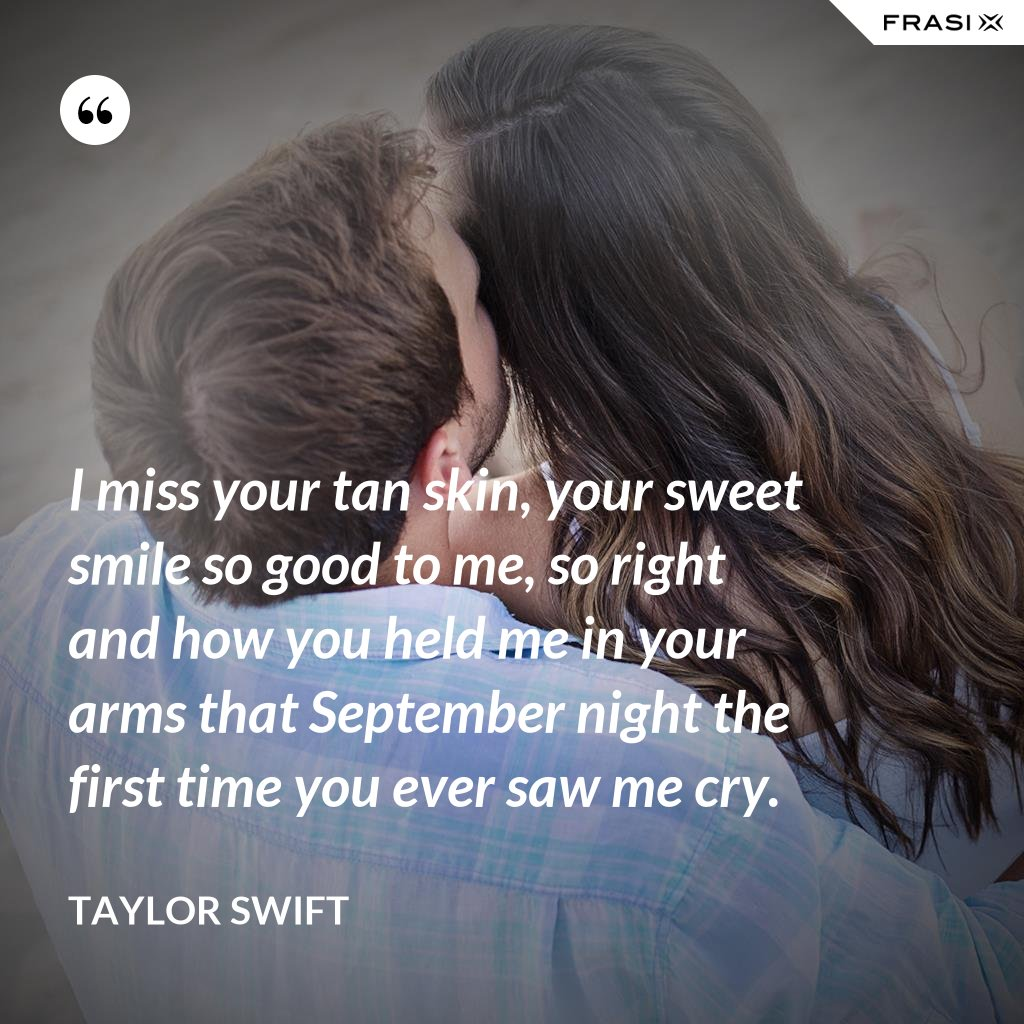 I miss your tan skin, your sweet smile so good to me, so right and how you held me in your arms that September night the first time you ever saw me cry. - Taylor Swift