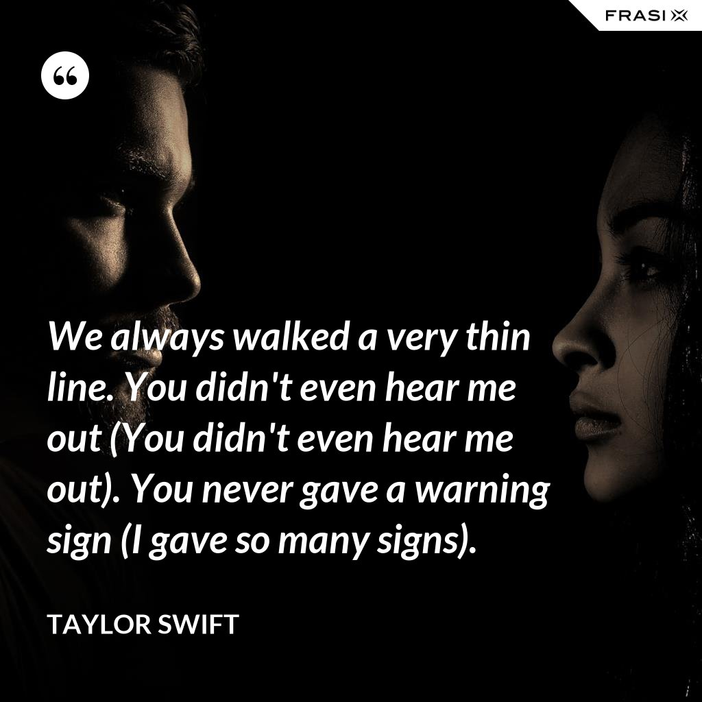 We always walked a very thin line. You didn't even hear me out (You didn't even hear me out). You never gave a warning sign (I gave so many signs). - Taylor Swift