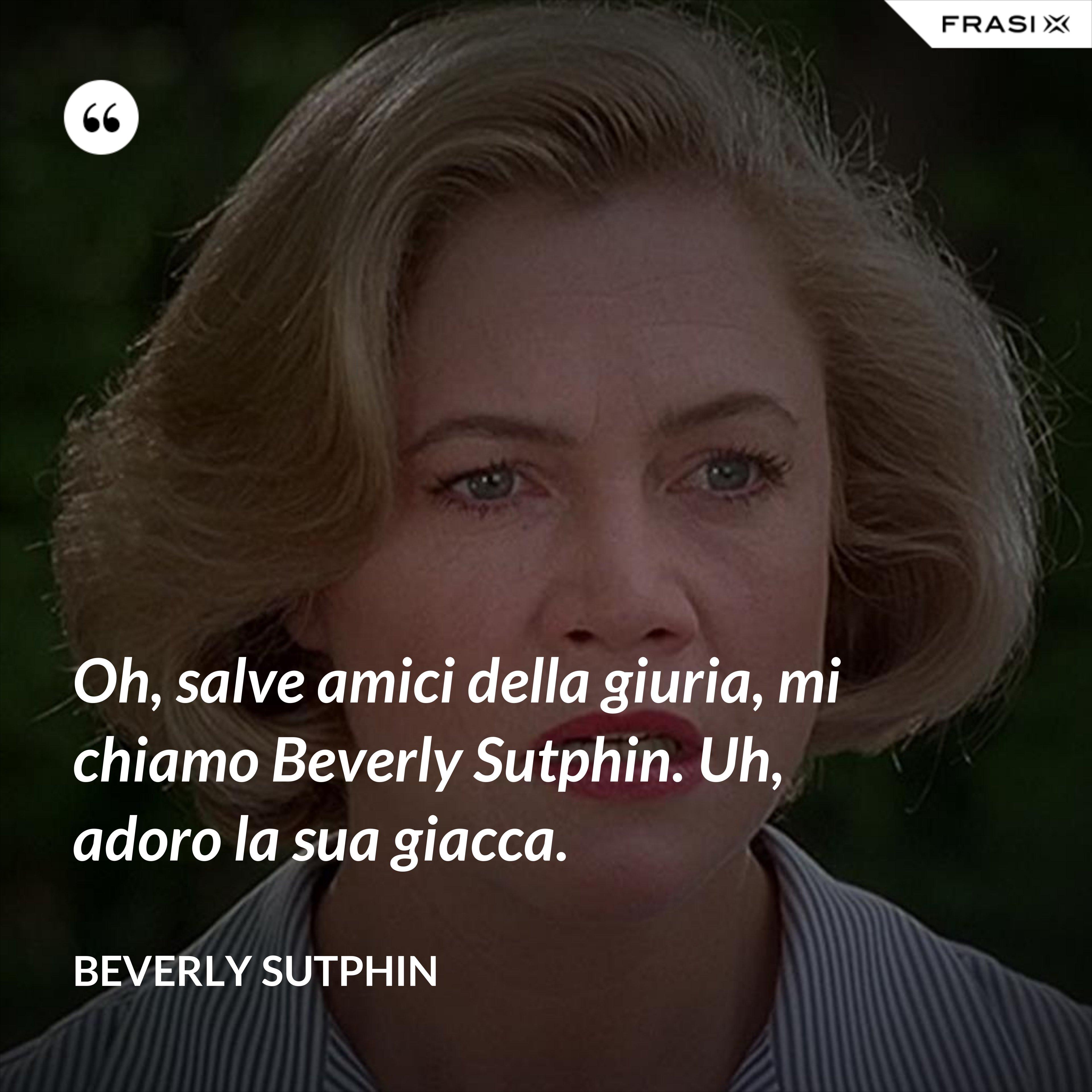 Oh, salve amici della giuria, mi chiamo Beverly Sutphin. Uh, adoro la sua giacca. - Beverly Sutphin