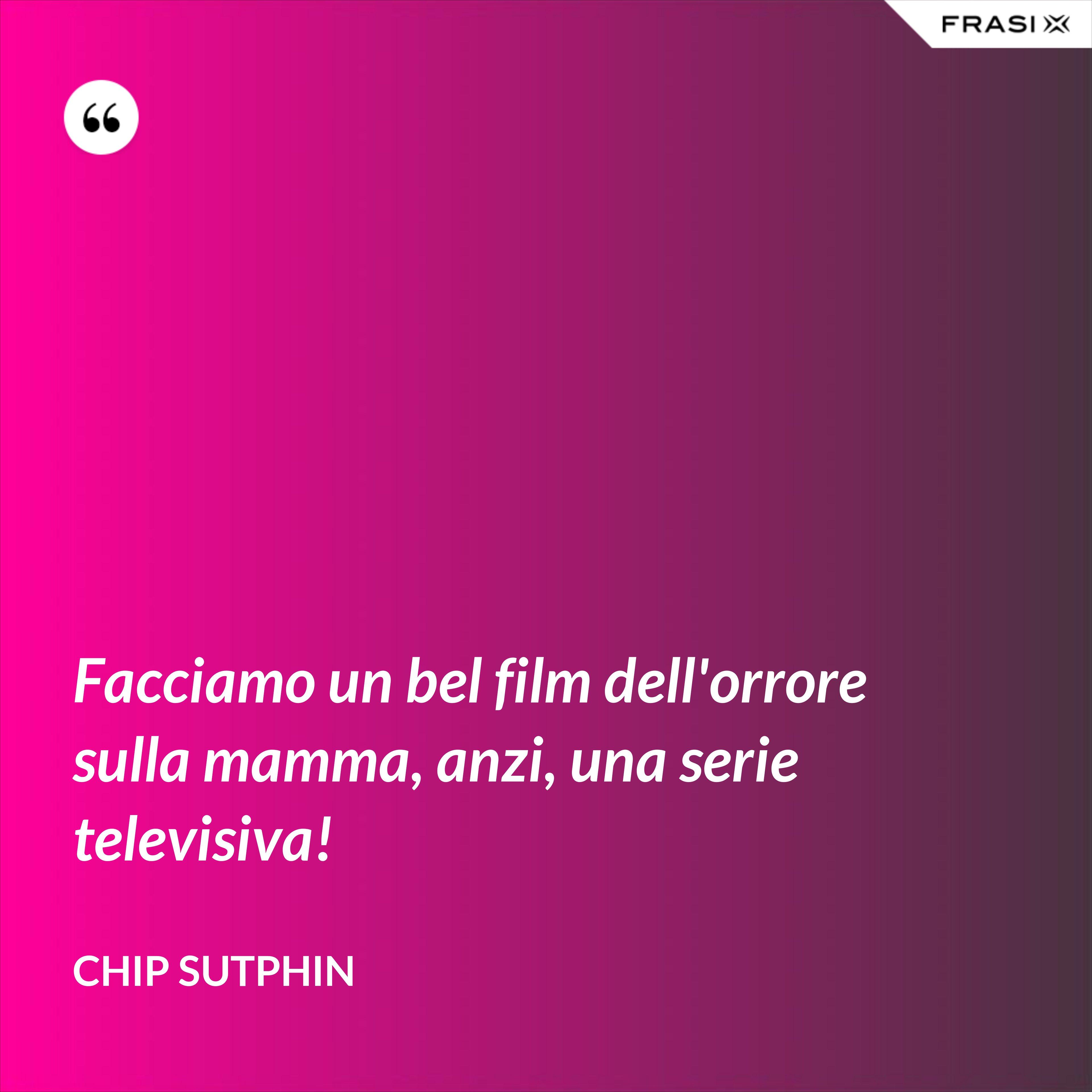Facciamo un bel film dell'orrore sulla mamma, anzi, una serie televisiva! - Chip Sutphin