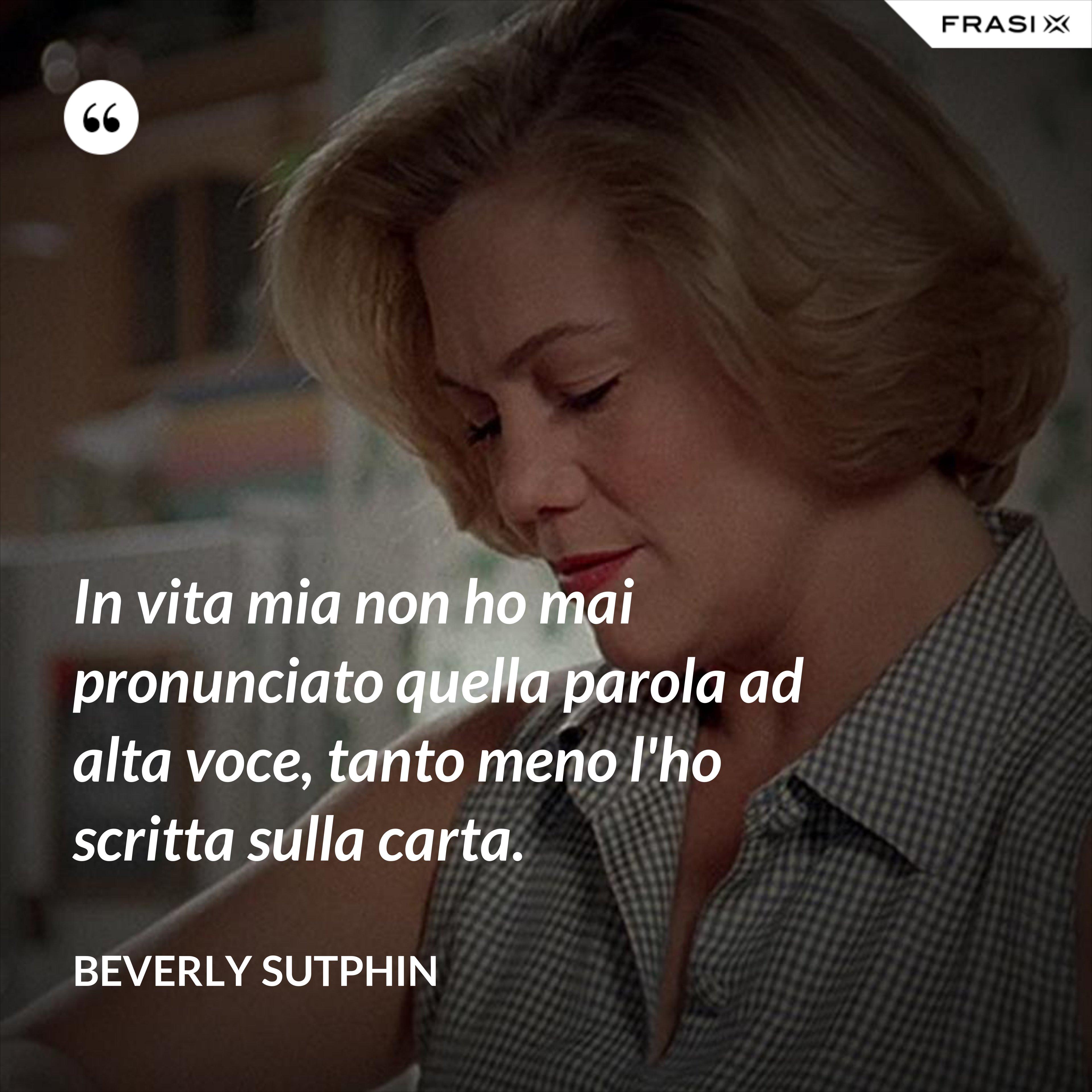 In vita mia non ho mai pronunciato quella parola ad alta voce, tanto meno l'ho scritta sulla carta. - Beverly Sutphin