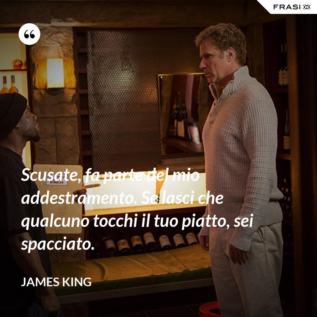Scusate, fa parte del mio addestramento. Se lasci che qualcuno tocchi il tuo piatto, sei spacciato. - James King
