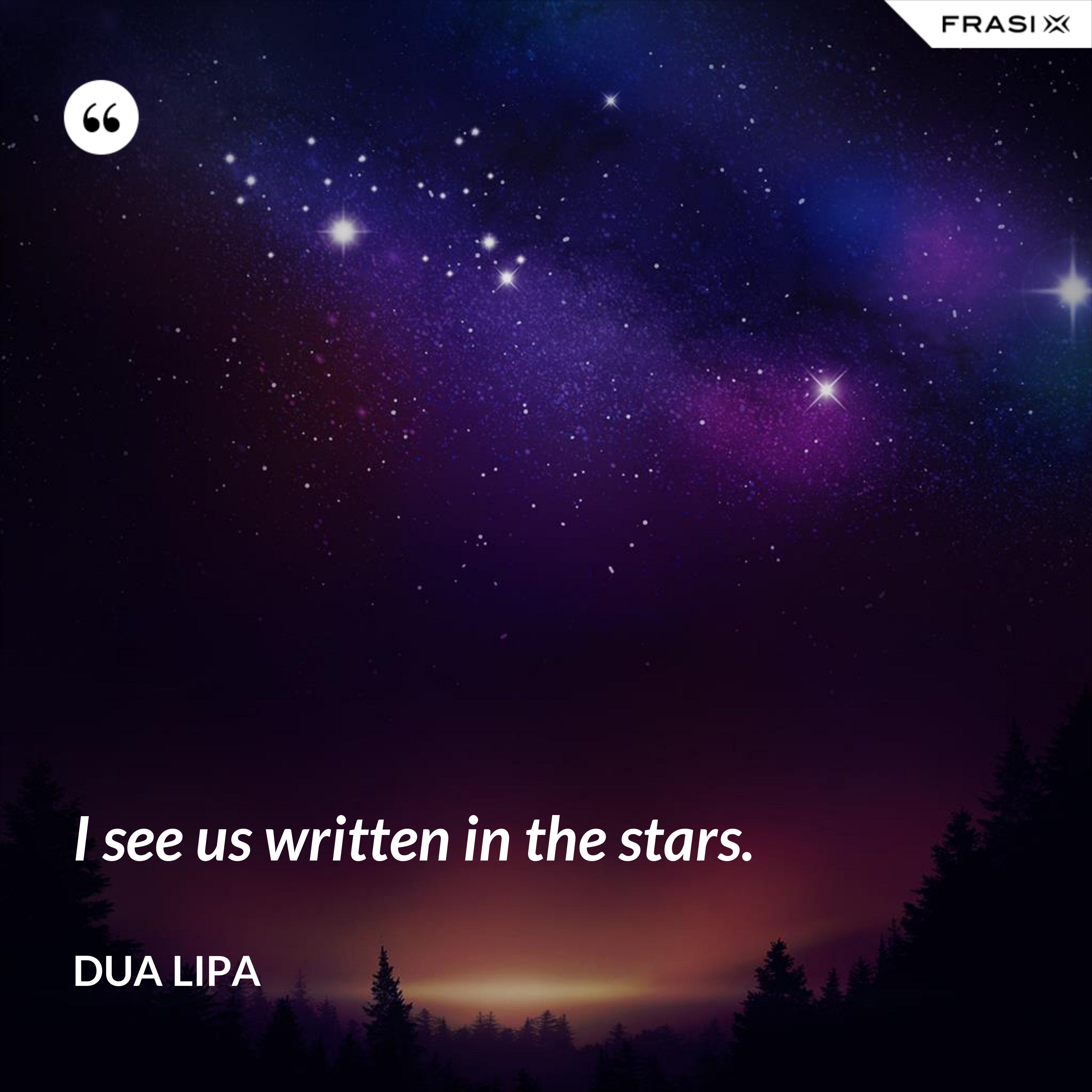 I see us written in the stars. - Dua Lipa