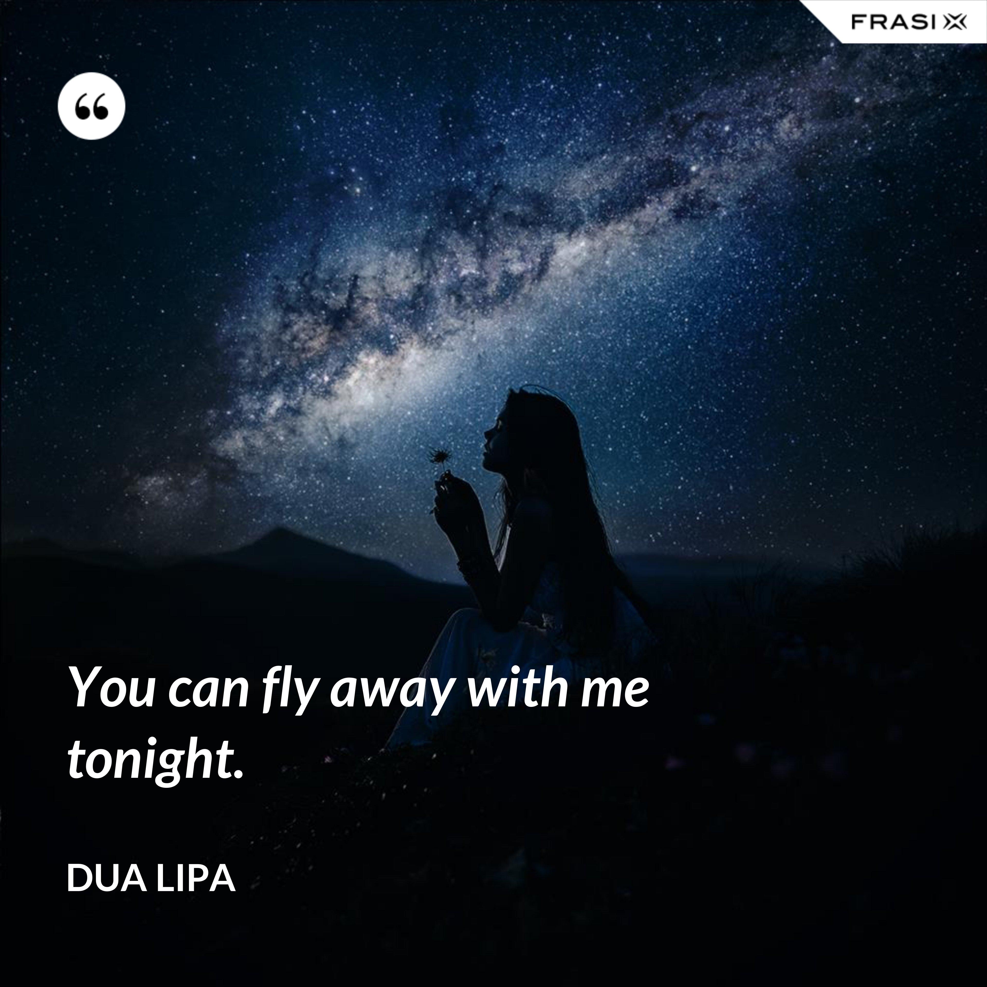 You can fly away with me tonight. - Dua Lipa