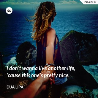 I don't wanna live another life, 'cause this one's pretty nice. - Dua Lipa