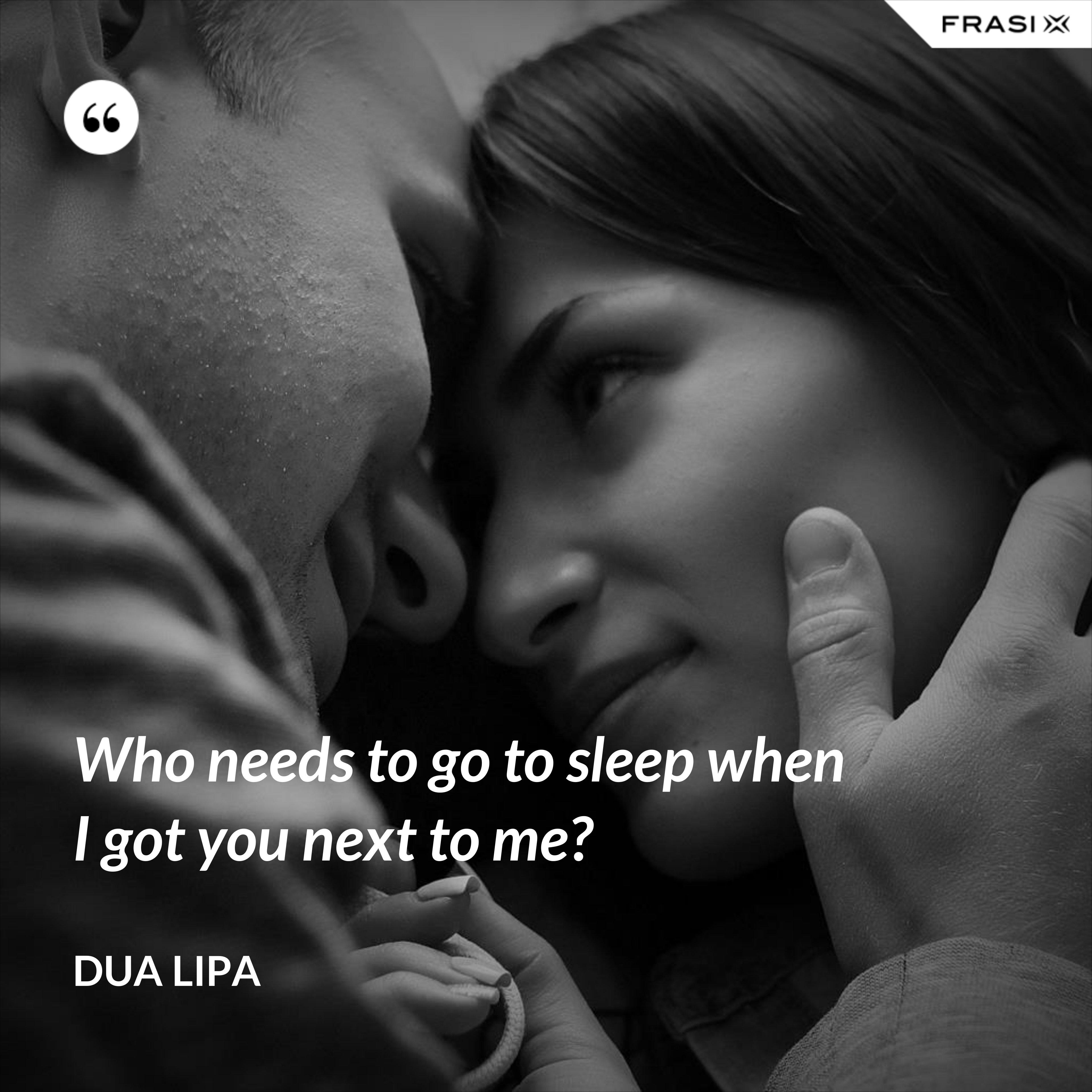Who needs to go to sleep when I got you next to me? - Dua Lipa