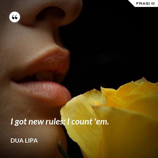 I got new rules; I count 'em. - Dua Lipa