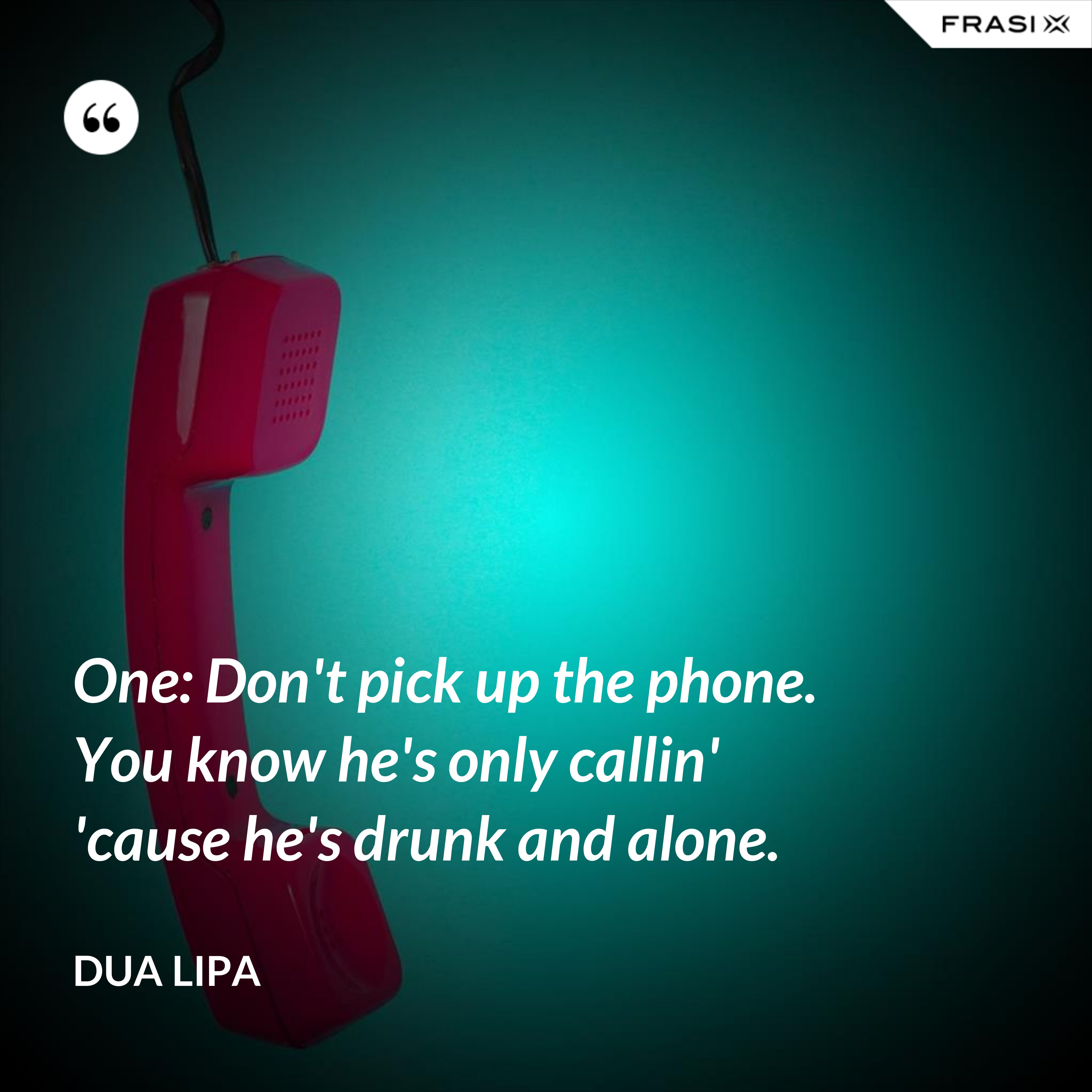 One: Don't pick up the phone. You know he's only callin' 'cause he's drunk and alone. - Dua Lipa