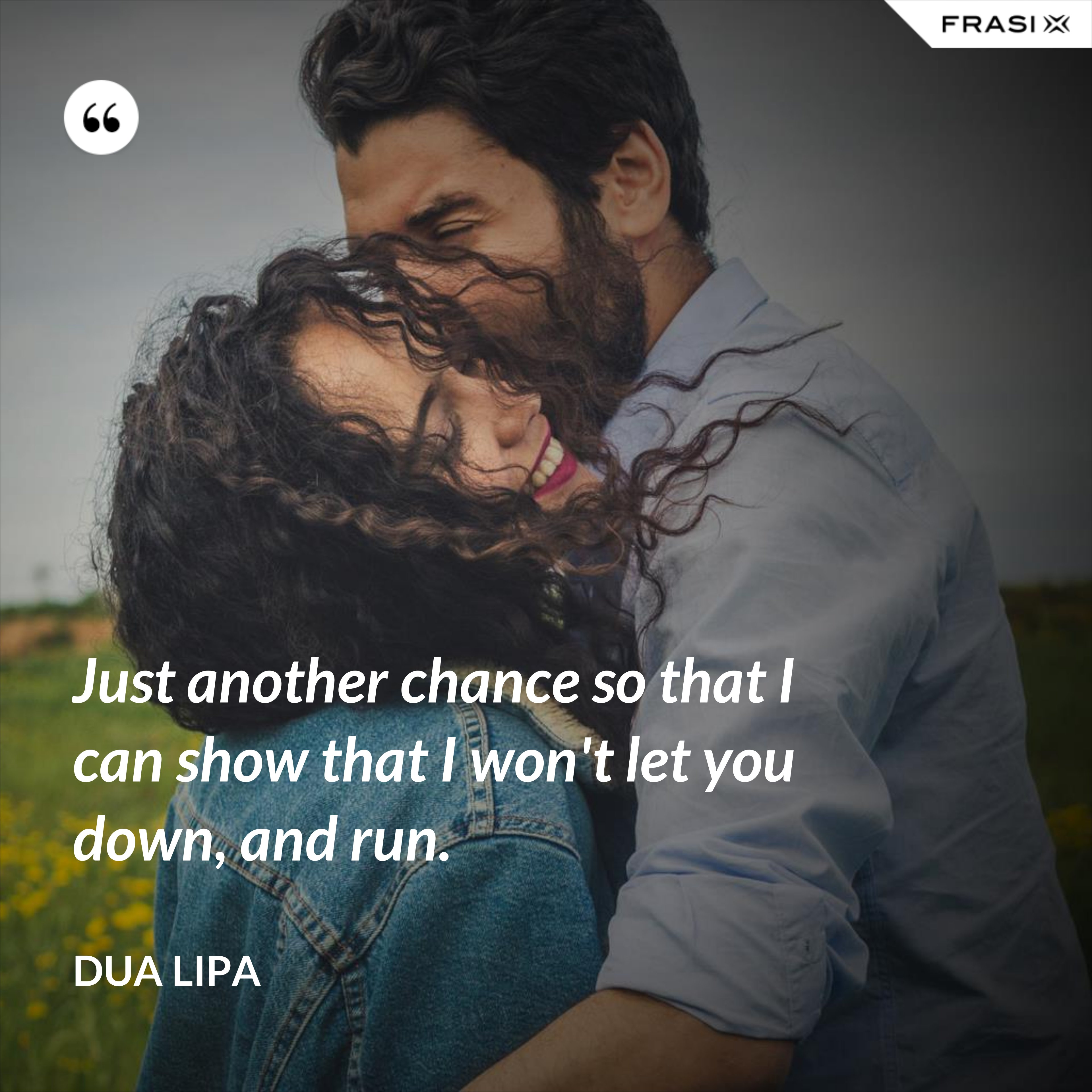 Just another chance so that I can show that I won't let you down, and run. - Dua Lipa