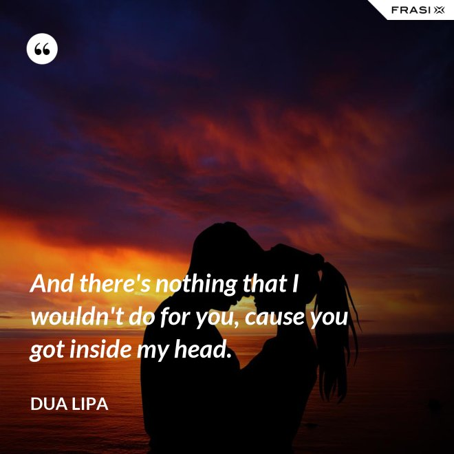 And there's nothing that I wouldn't do for you, cause you got inside my head. - Dua Lipa