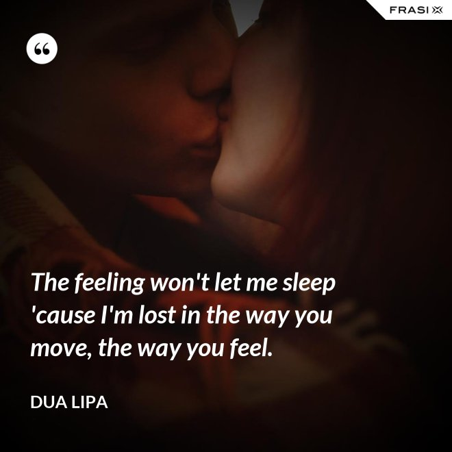 The feeling won't let me sleep 'cause I'm lost in the way you move, the way you feel. - Dua Lipa