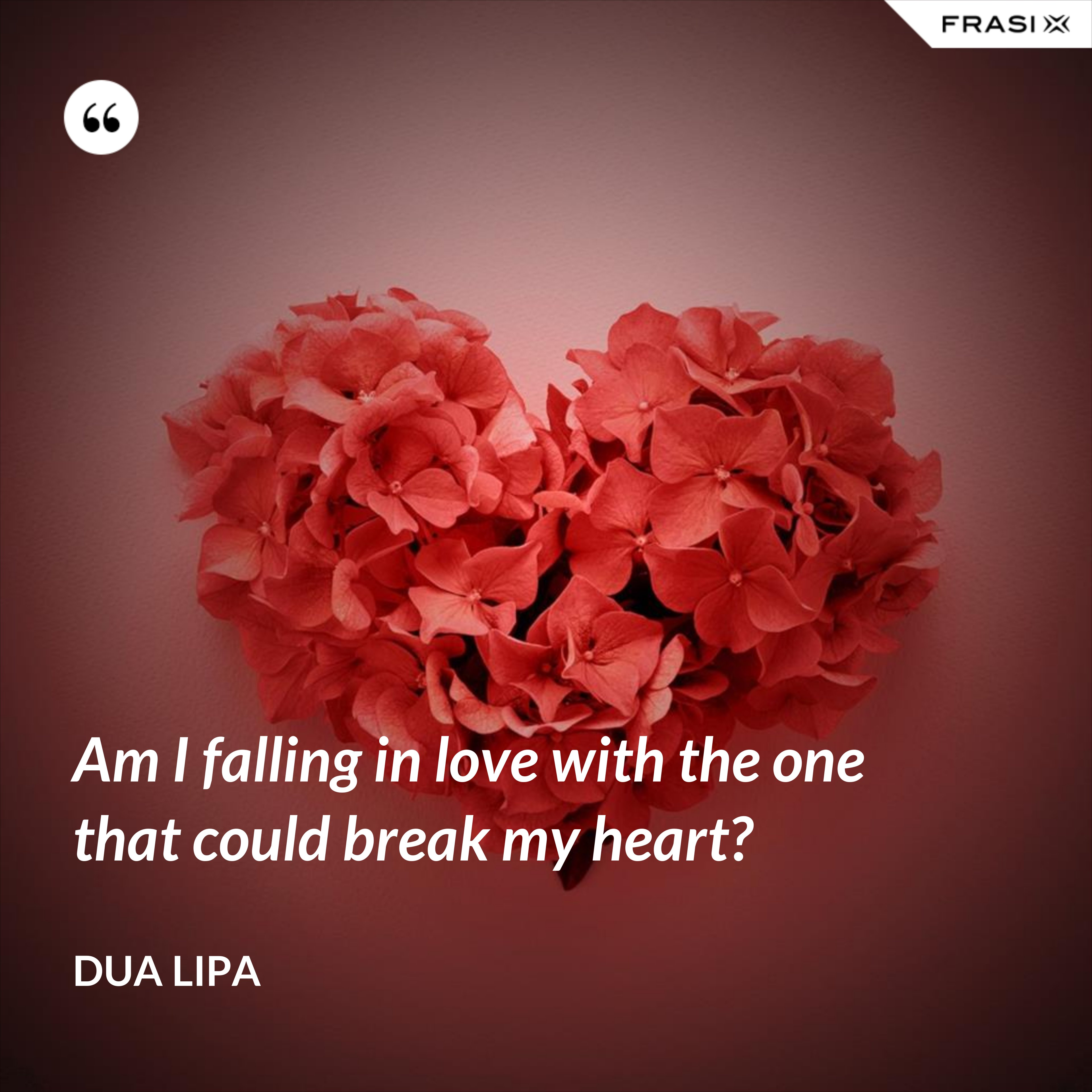 Am I falling in love with the one that could break my heart? - Dua Lipa