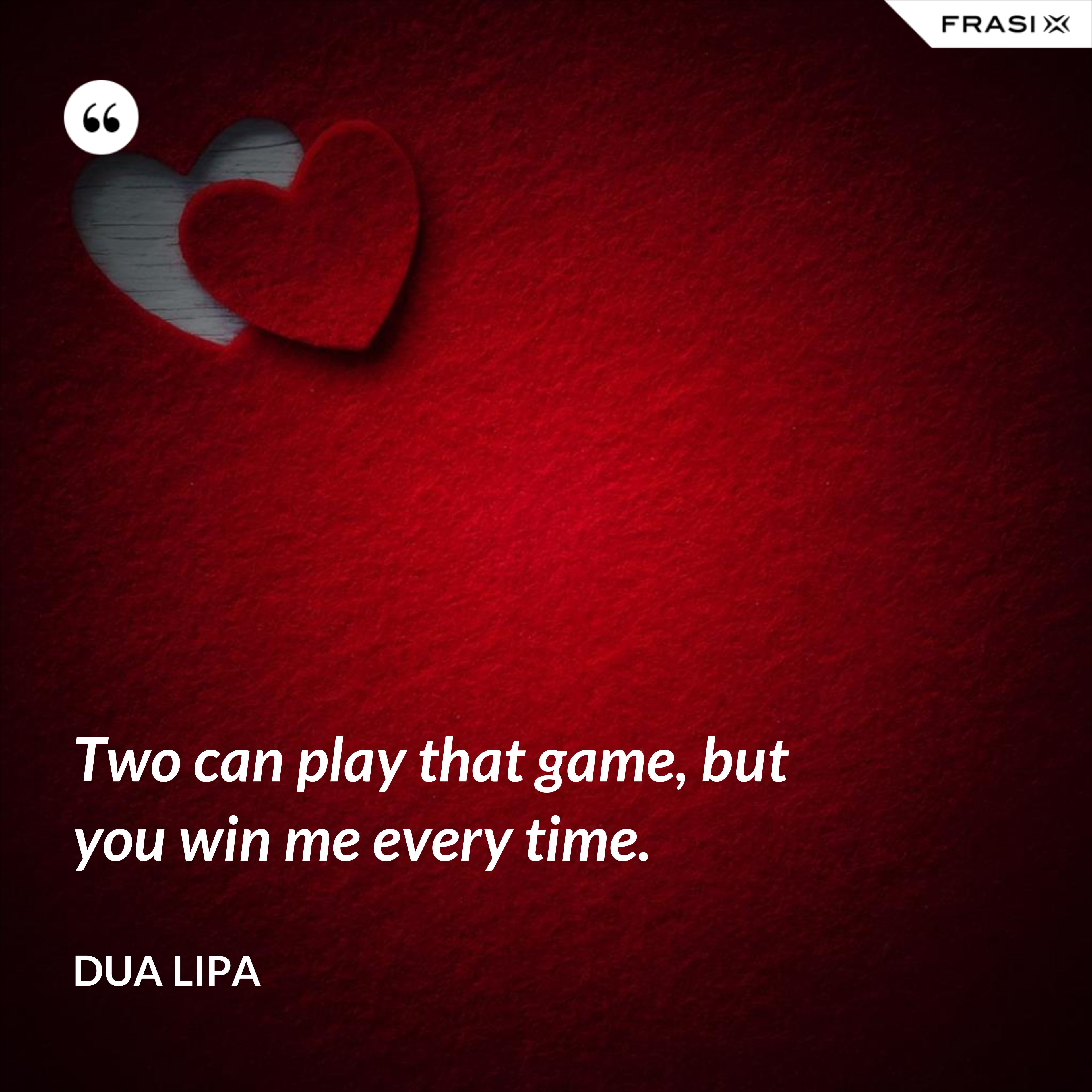 Two can play that game, but you win me every time. - Dua Lipa