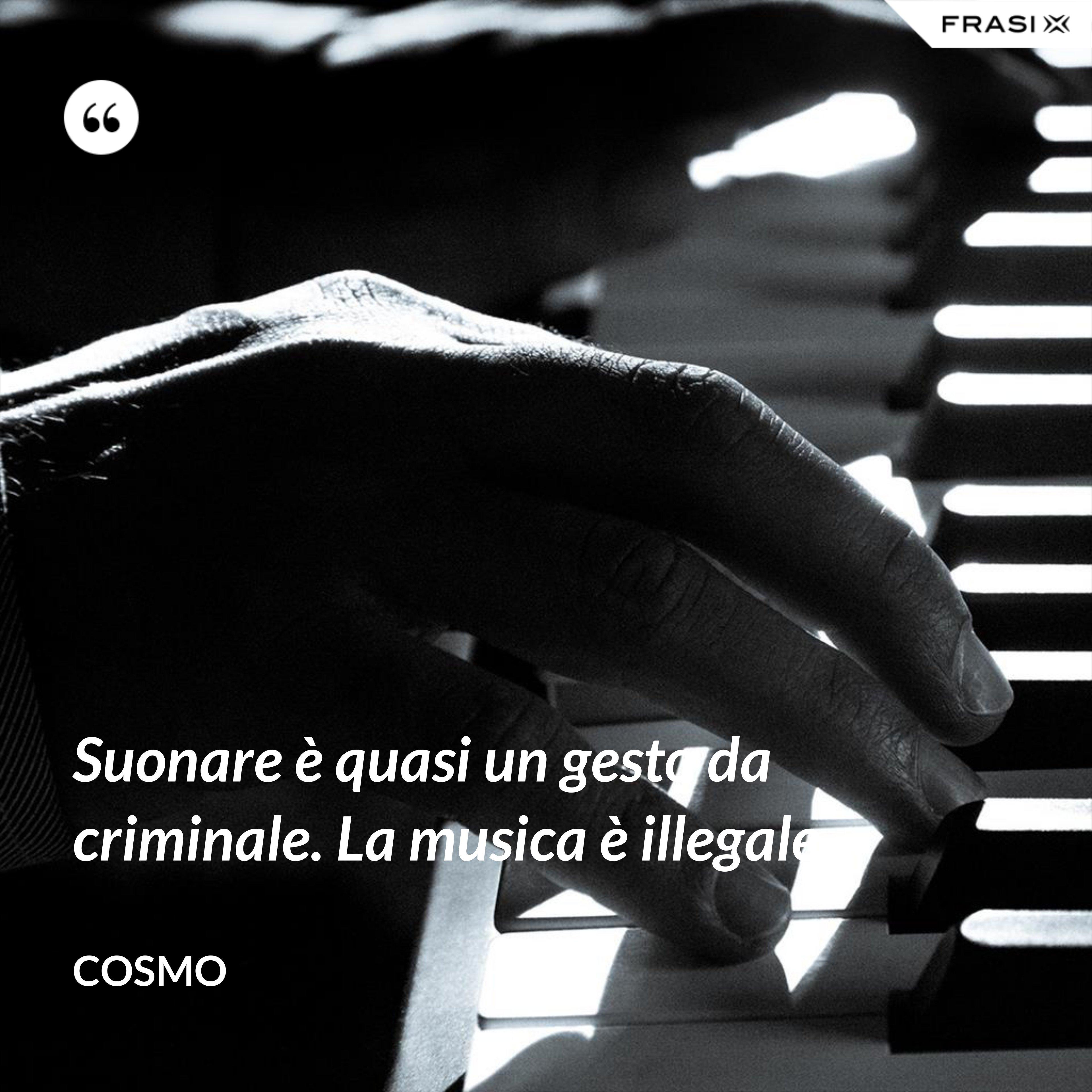 Suonare è quasi un gesto da criminale. La musica è illegale. - Cosmo