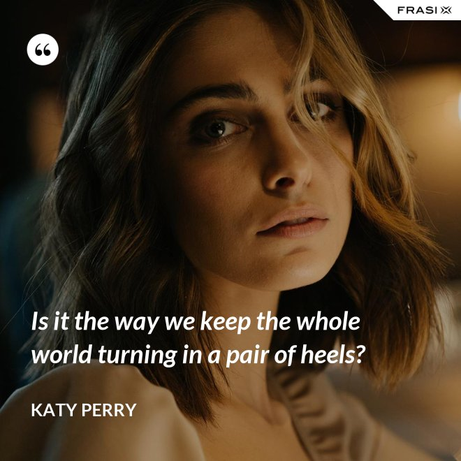 Is it the way we keep the whole world turning in a pair of heels? - Katy Perry