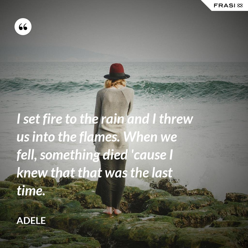 I set fire to the rain and I threw us into the flames. When we fell, something died 'cause I knew that that was the last time. - Adele