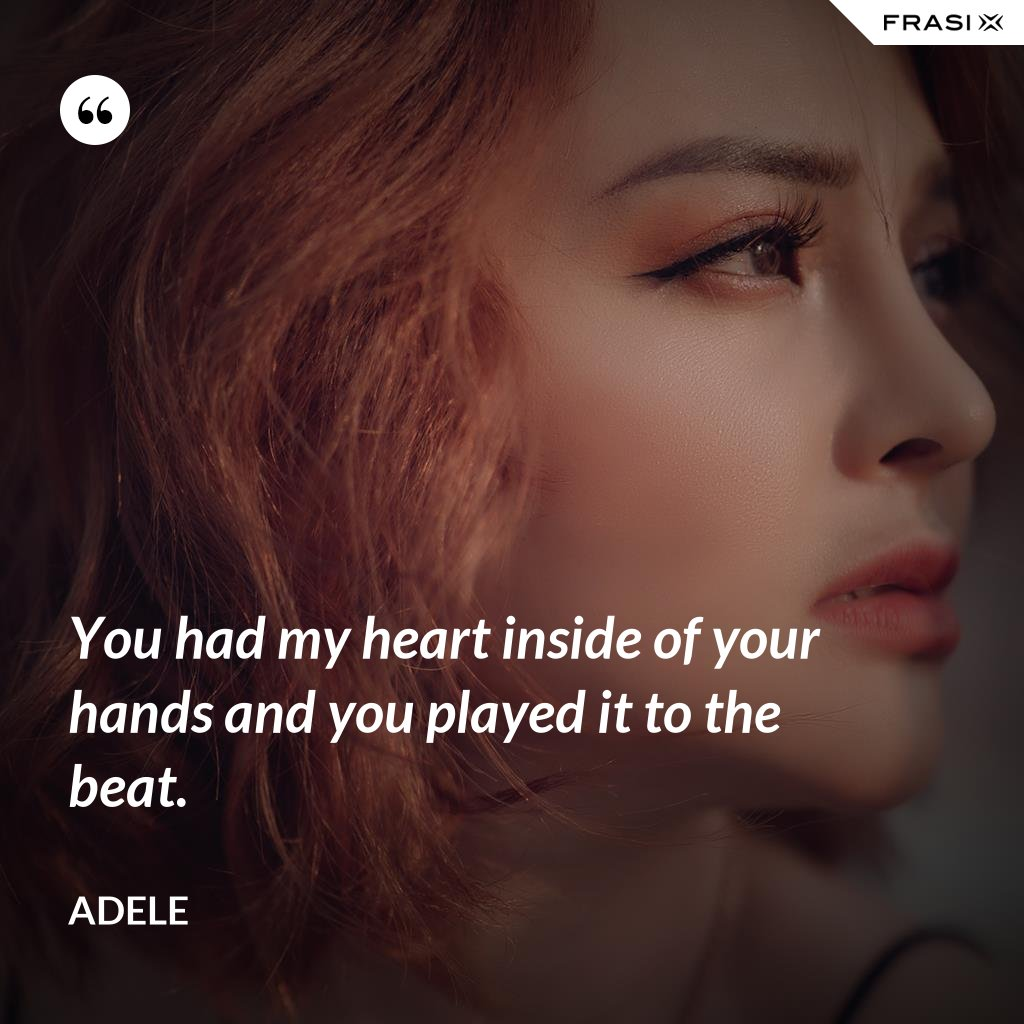 You had my heart inside of your hands and you played it to the beat. - Adele