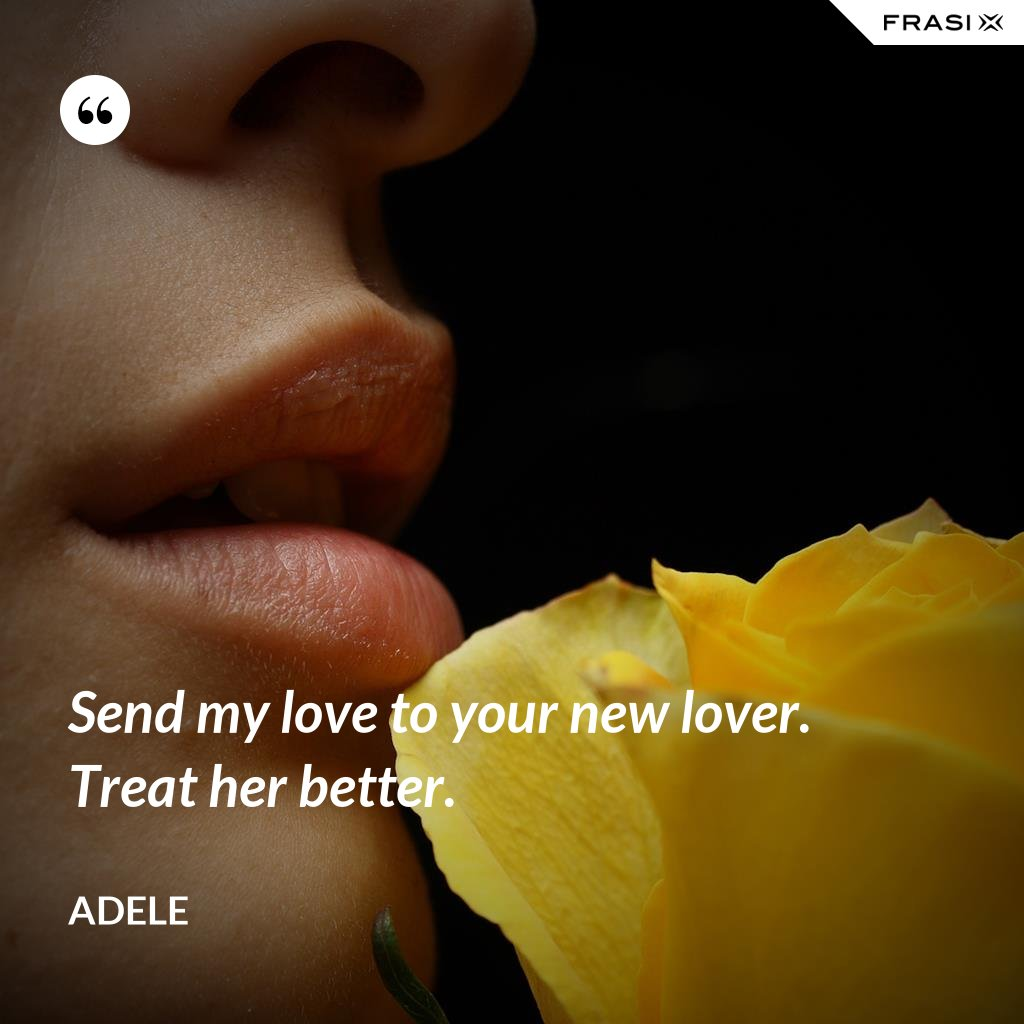 Send my love to your new lover. Treat her better. - Adele