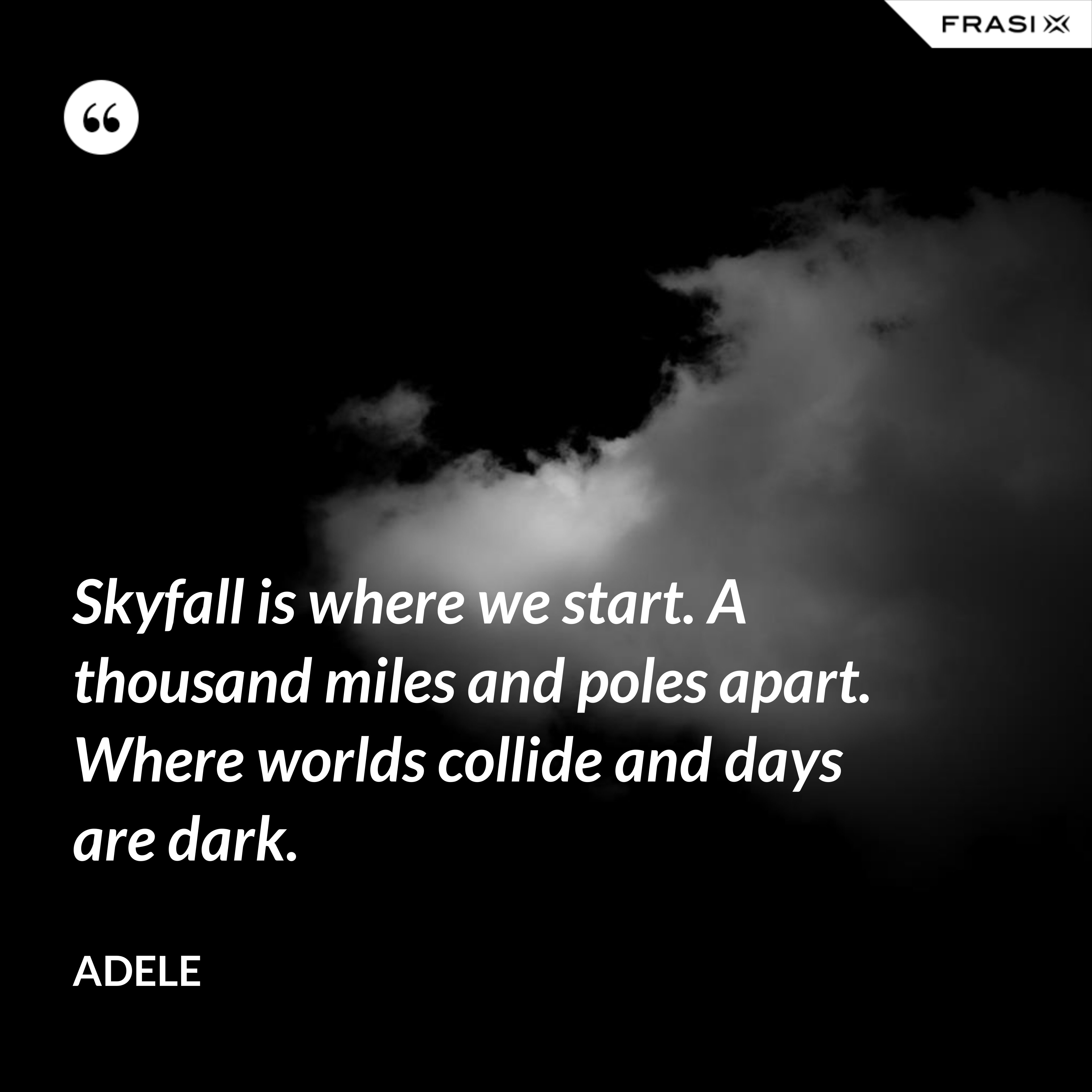 Skyfall is where we start. A thousand miles and poles apart. Where worlds collide and days are dark. - Adele