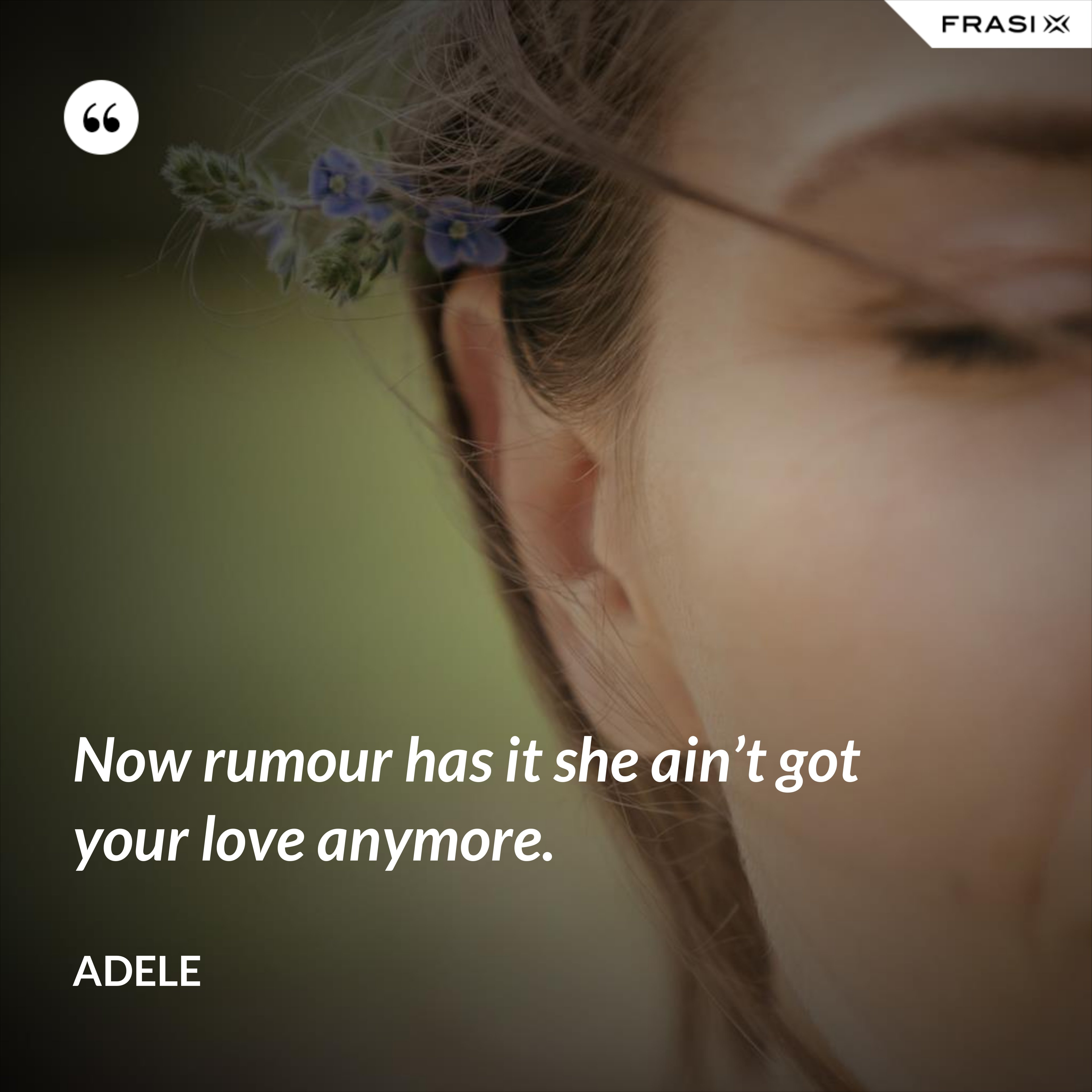 Now rumour has it she ain't got your love anymore. - Adele