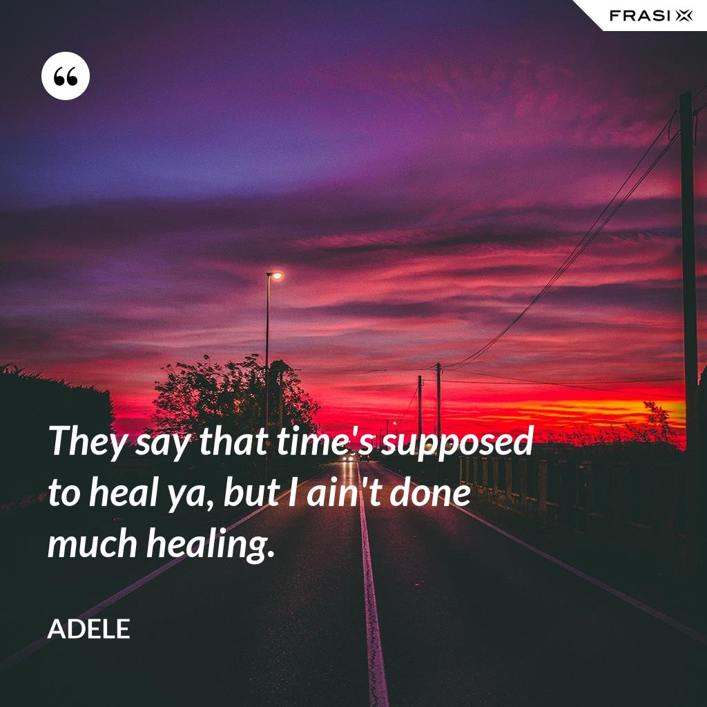 They say that time's supposed to heal ya, but I ain't done much healing. - Adele
