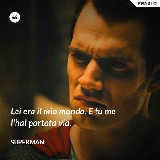 Lei era il mio mondo. E tu me l'hai portata via. - Superman