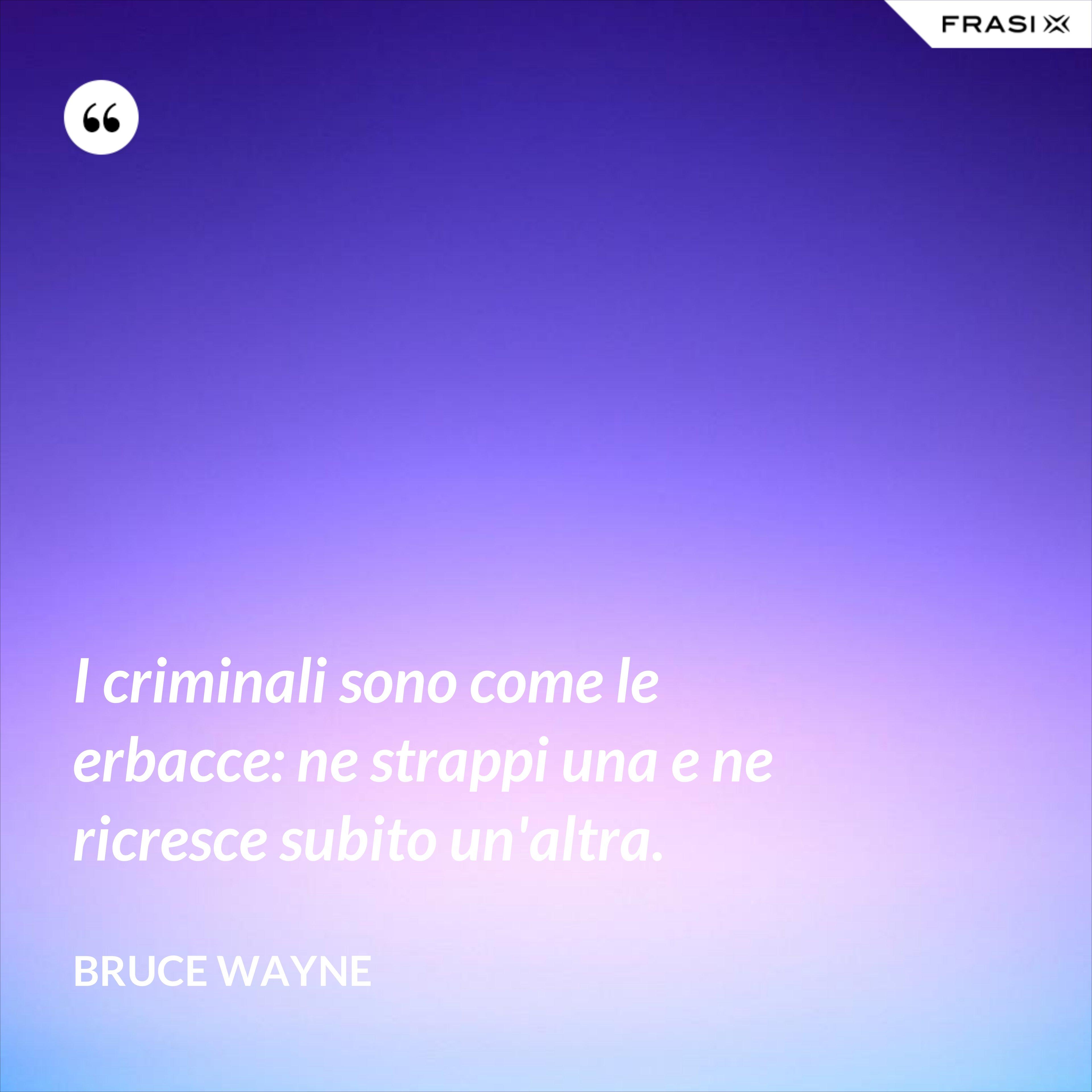 I criminali sono come le erbacce: ne strappi una e ne ricresce subito un'altra. - Bruce Wayne