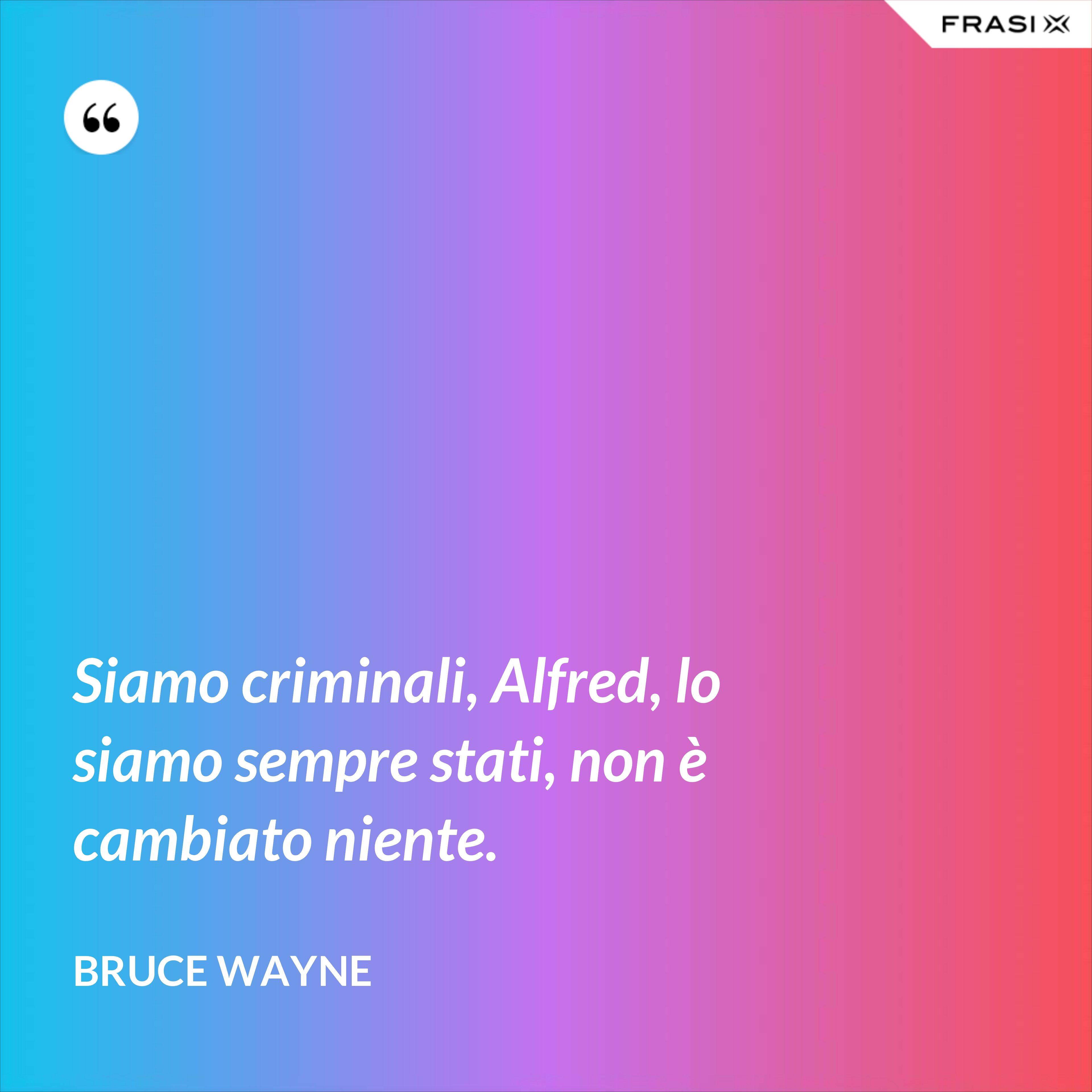 Siamo criminali, Alfred, lo siamo sempre stati, non è cambiato niente. - Bruce Wayne