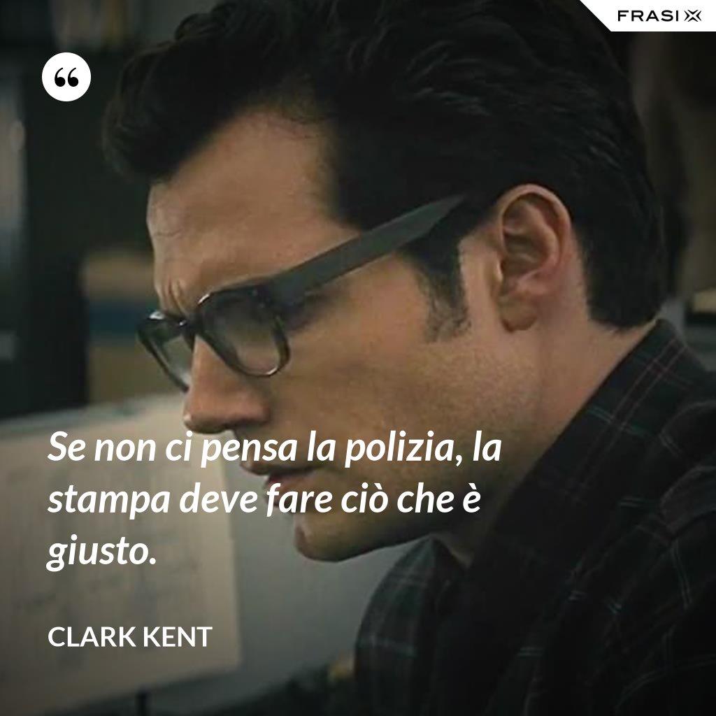 Se non ci pensa la polizia, la stampa deve fare ciò che è giusto. - Clark Kent