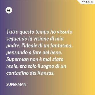 Tutto questo tempo ho vissuto seguendo la visione di mio padre, l'ideale di un fantasma, pensando a fare del bene. Superman non è mai stato reale, era solo il sogno di un contadino del Kansas. - Superman