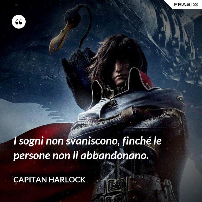 I sogni non svaniscono, finché le persone non li abbandonano. - Capitan Harlock