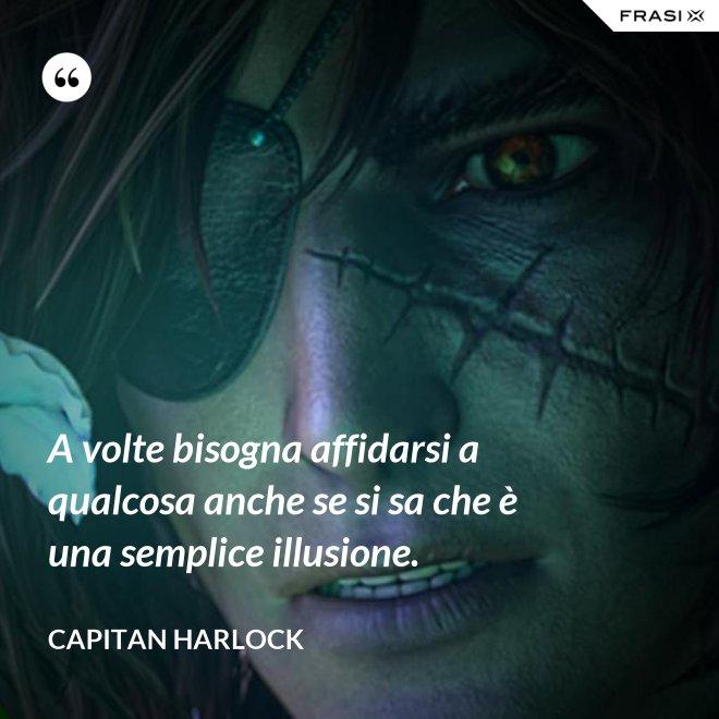 A volte bisogna affidarsi a qualcosa anche se si sa che è una semplice illusione. - Capitan Harlock