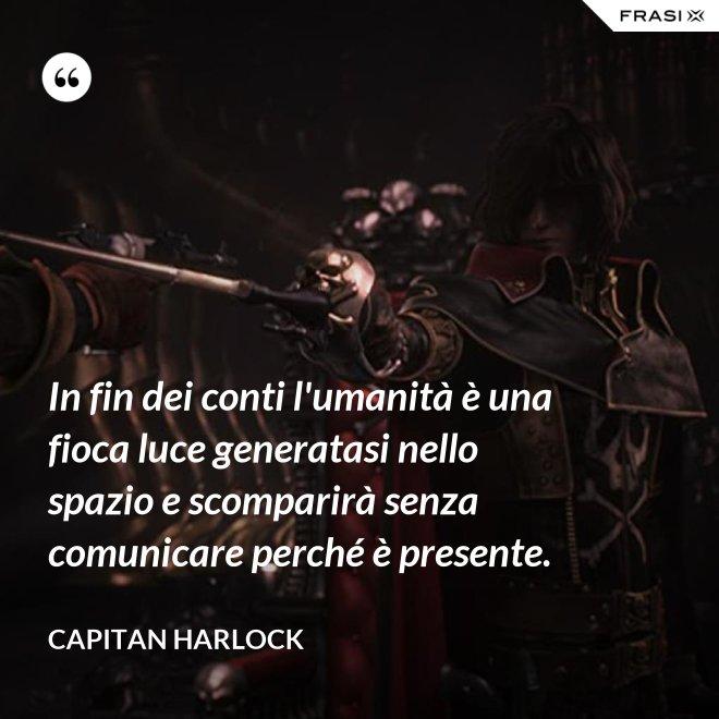 In fin dei conti l'umanità è una fioca luce generatasi nello spazio e scomparirà senza comunicare perché è presente. - Capitan Harlock