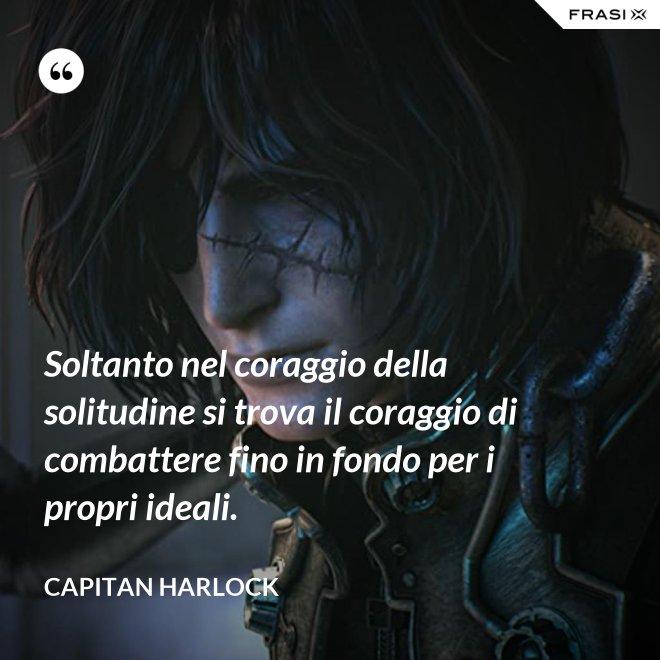 Soltanto nel coraggio della solitudine si trova il coraggio di combattere fino in fondo per i propri ideali. - Capitan Harlock