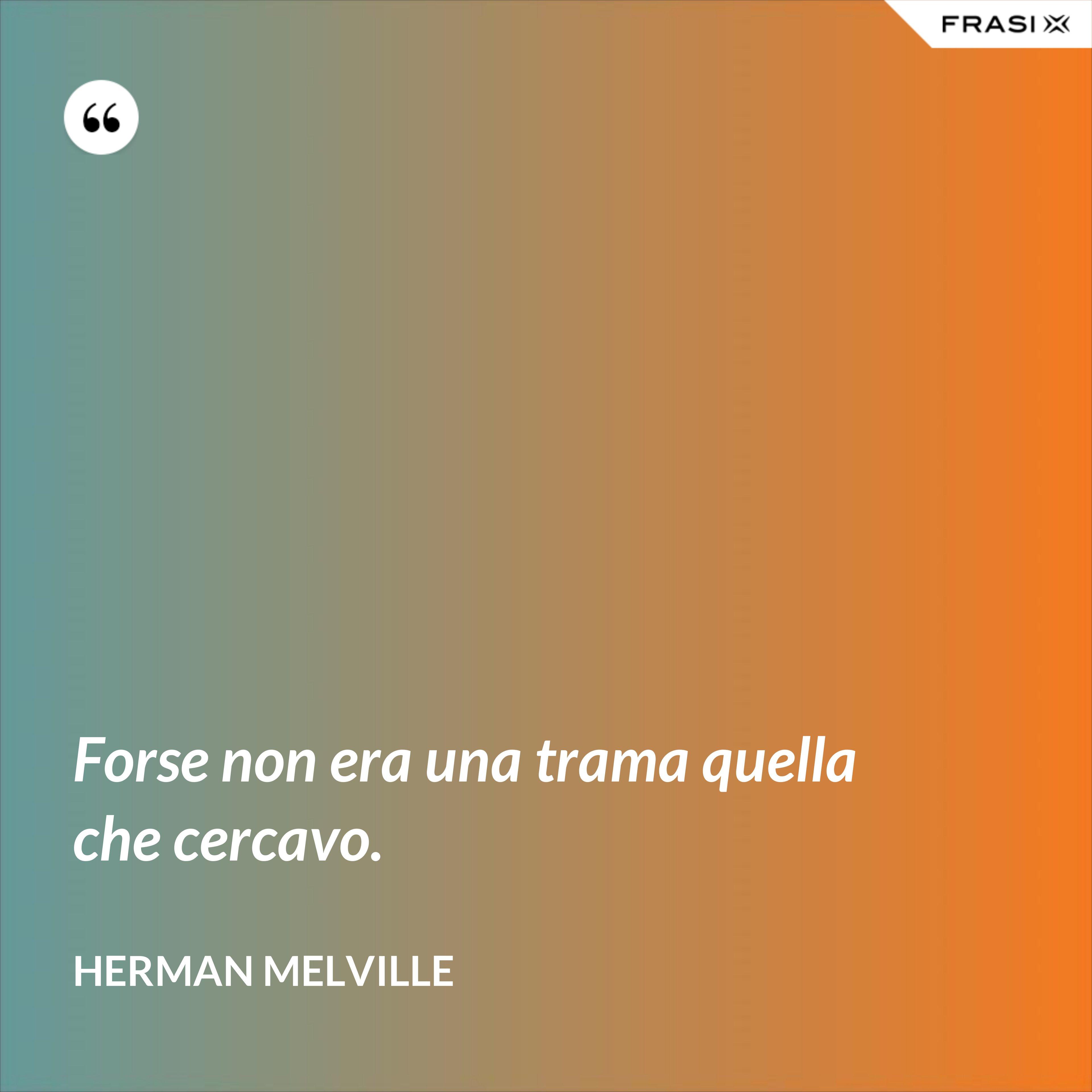 Forse non era una trama quella che cercavo. - Herman Melville