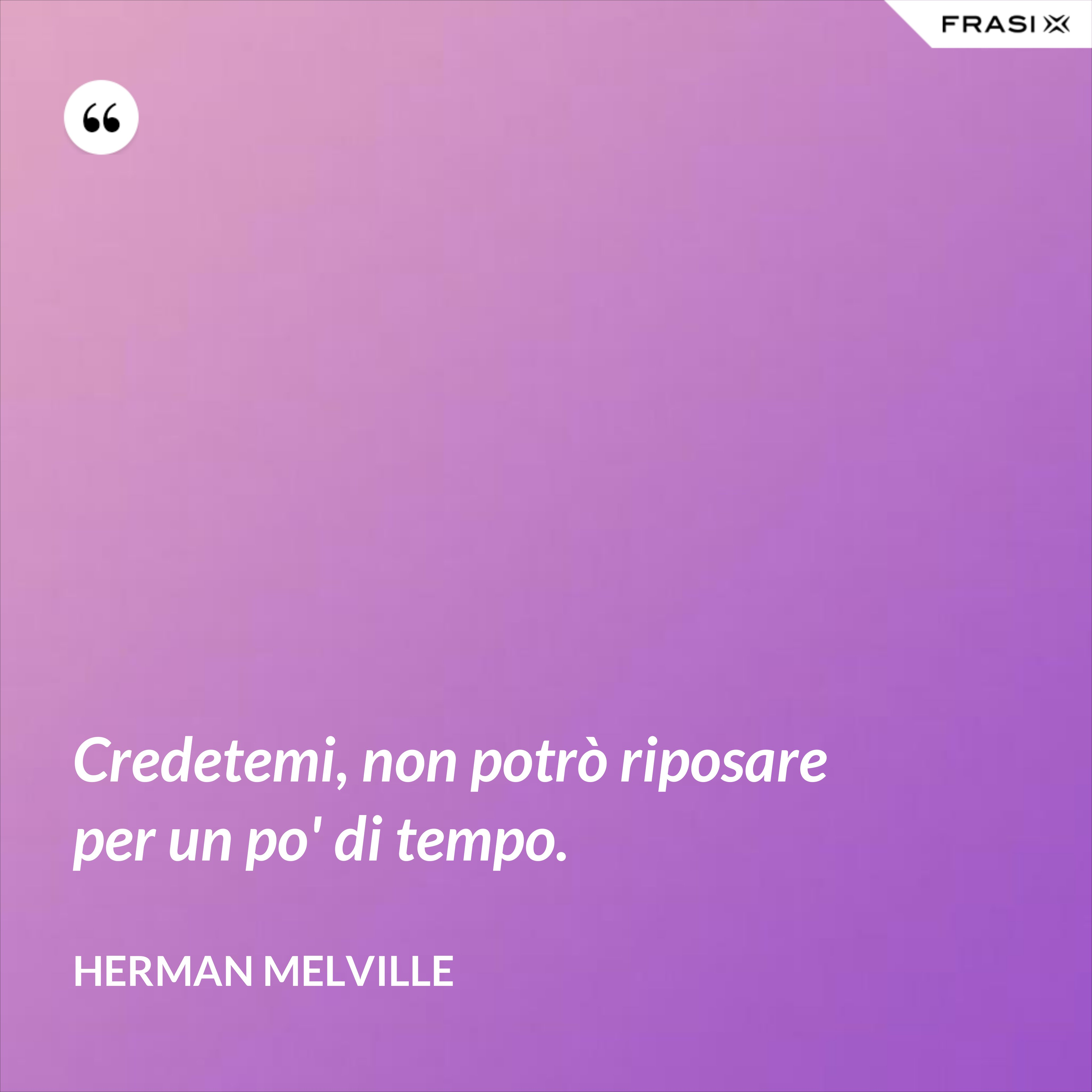 Credetemi, non potrò riposare per un po' di tempo. - Herman Melville