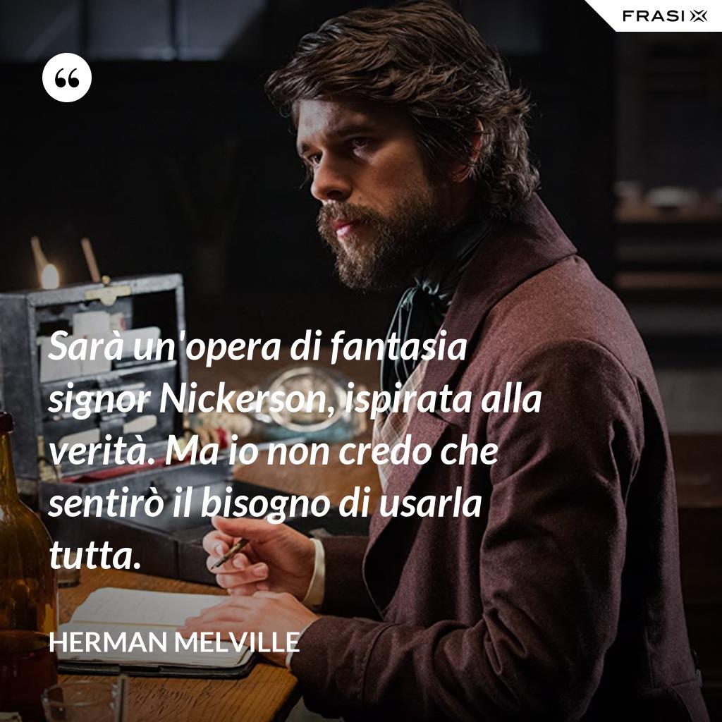 Sarà un'opera di fantasia signor Nickerson, ispirata alla verità. Ma io non credo che sentirò il bisogno di usarla tutta. - Herman Melville