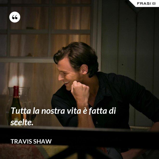 Tutta la nostra vita è fatta di scelte. - Travis Shaw