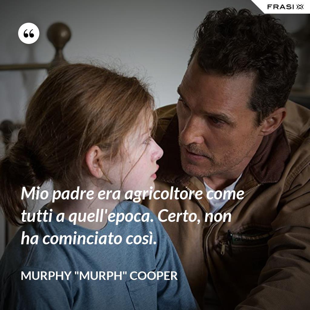 """Mio padre era agricoltore come tutti a quell'epoca. Certo, non ha cominciato così. - Murphy """"Murph"""" Cooper"""