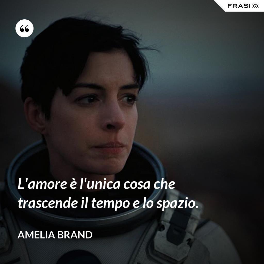 L'amore è l'unica cosa che trascende il tempo e lo spazio. - Amelia Brand
