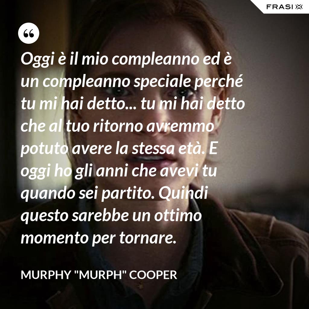 """Oggi è il mio compleanno ed è un compleanno speciale perché tu mi hai detto... tu mi hai detto che al tuo ritorno avremmo potuto avere la stessa età. E oggi ho gli anni che avevi tu quando sei partito. Quindi questo sarebbe un ottimo momento per tornare. - Murphy """"Murph"""" Cooper"""