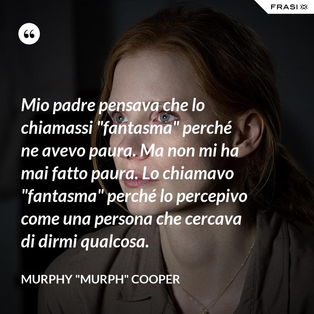 """Mio padre pensava che lo chiamassi """"fantasma"""" perché ne avevo paura. Ma non mi ha mai fatto paura. Lo chiamavo """"fantasma"""" perché lo percepivo come una persona che cercava di dirmi qualcosa. - Murphy """"Murph"""" Cooper"""