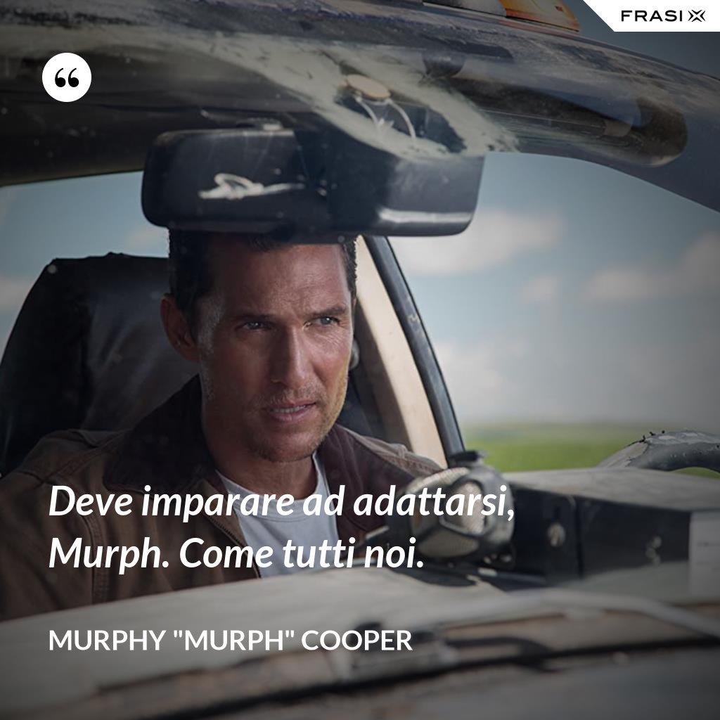 "Deve imparare ad adattarsi, Murph. Come tutti noi. - Murphy ""Murph"" Cooper"